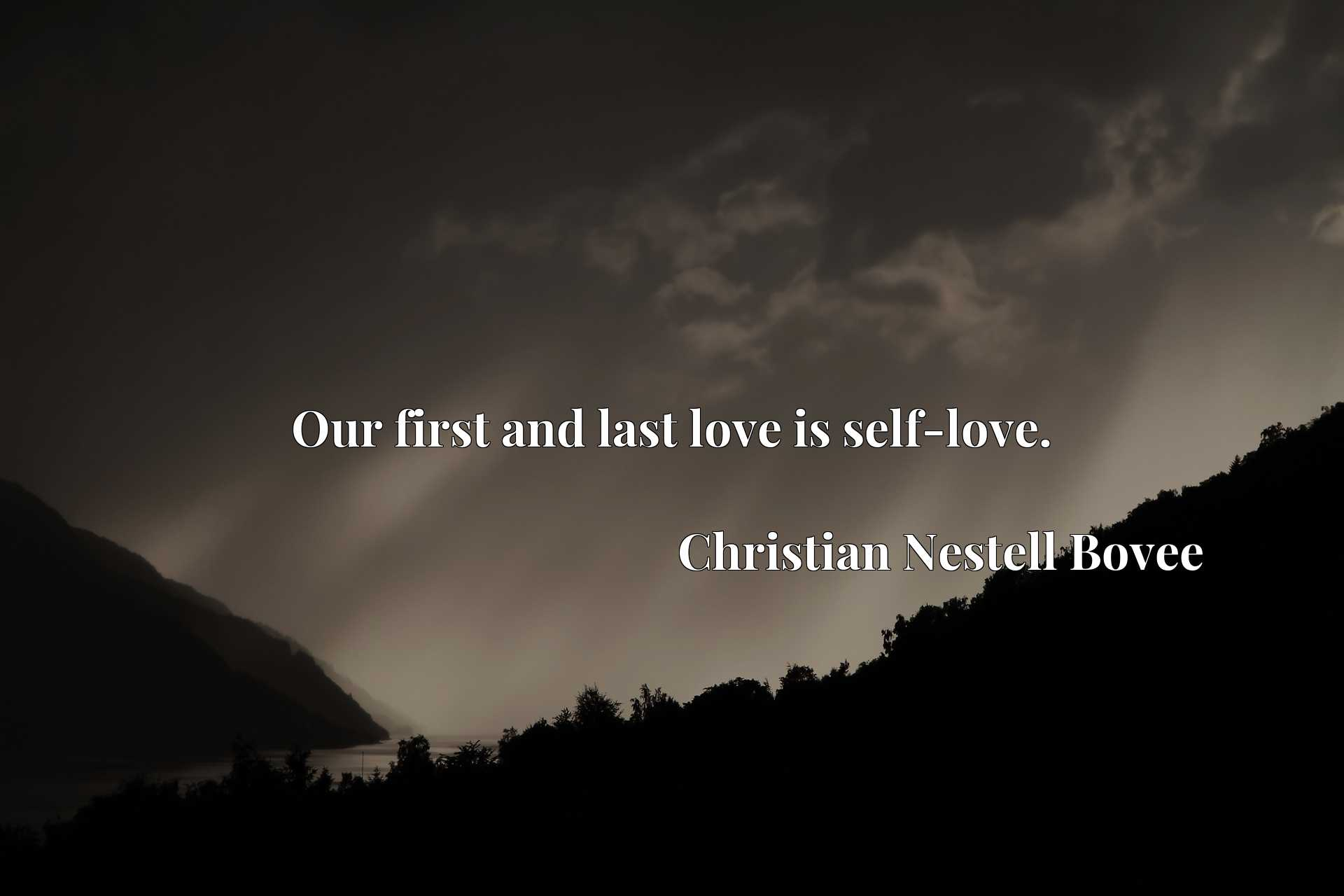 Quote Picture :Our first and last love is self-love.