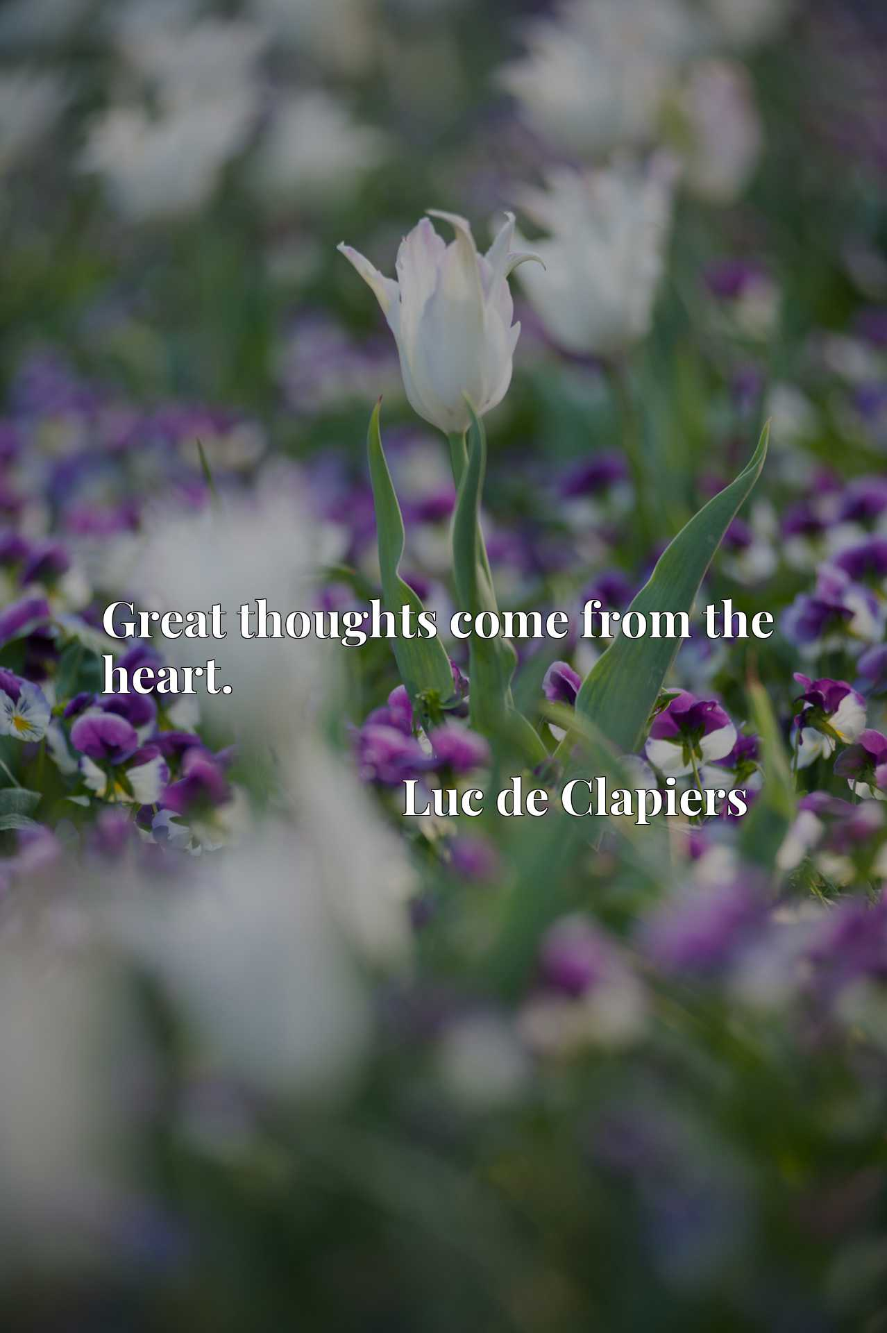 Quote Picture :Great thoughts come from the heart.