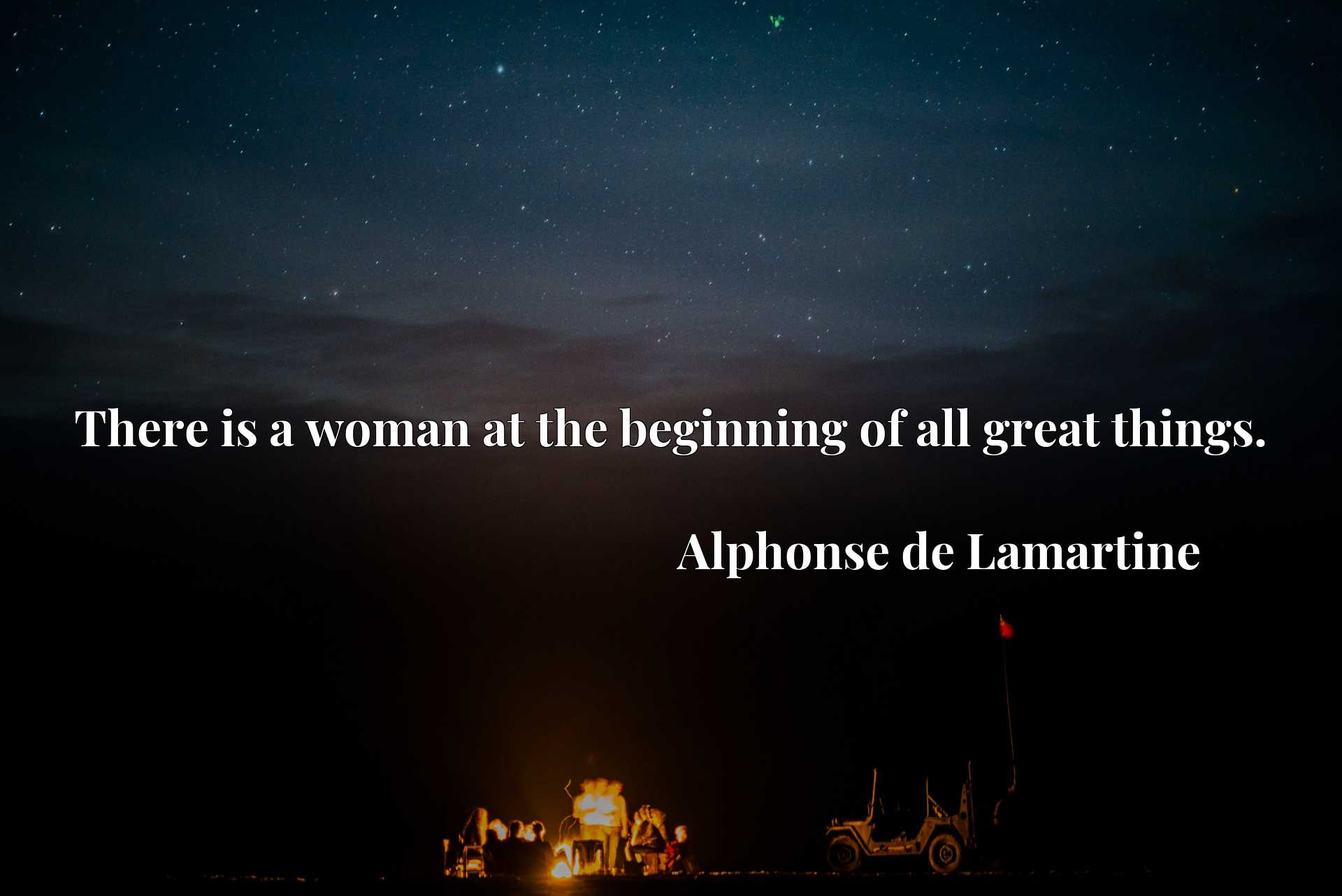 Quote Picture :There is a woman at the beginning of all great things.