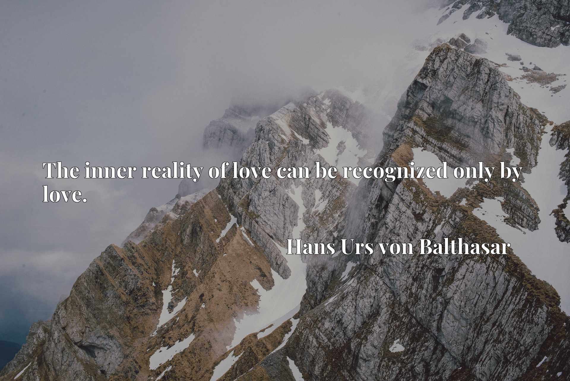 Quote Picture :The inner reality of love can be recognized only by love.