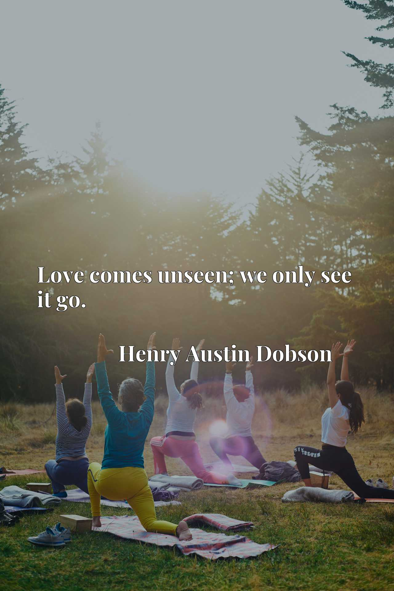 Quote Picture :Love comes unseen; we only see it go.