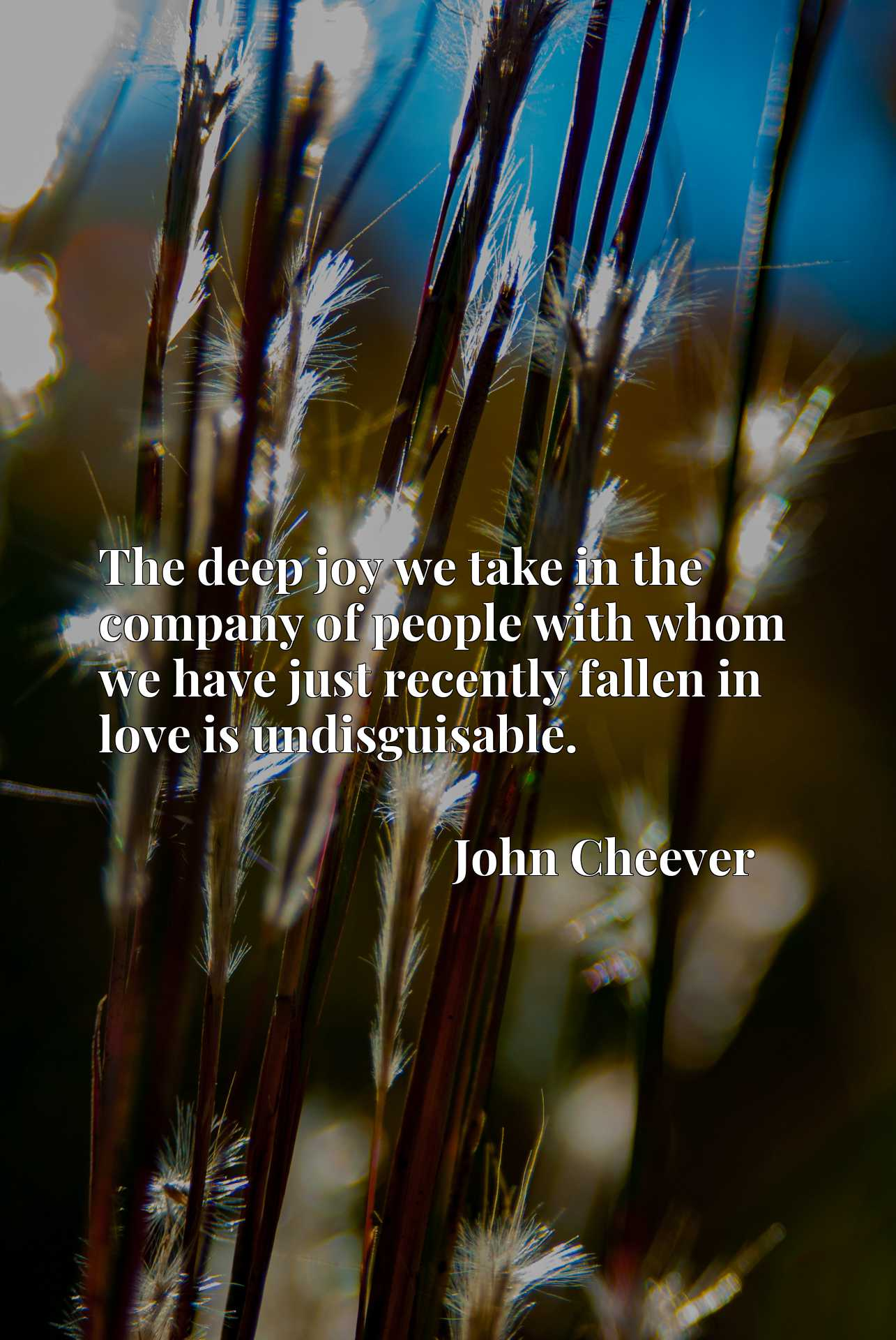 Quote Picture :The deep joy we take in the company of people with whom we have just recently fallen in love is undisguisable.