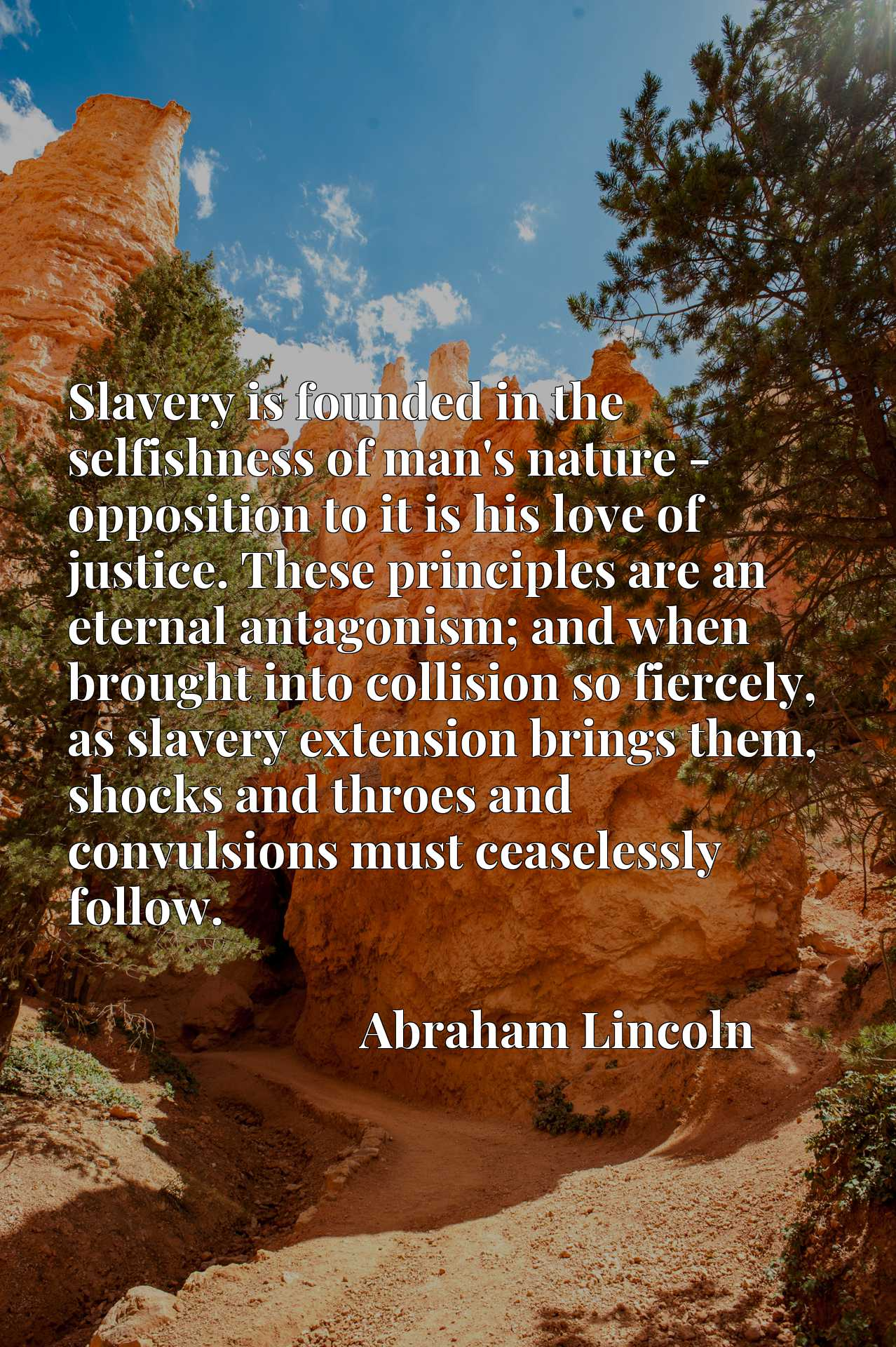 Quote Picture :Slavery is founded in the selfishness of man's nature - opposition to it is his love of justice. These principles are an eternal antagonism; and when brought into collision so fiercely, as slavery extension brings them, shocks and throes and convulsions must ceaselessly follow.