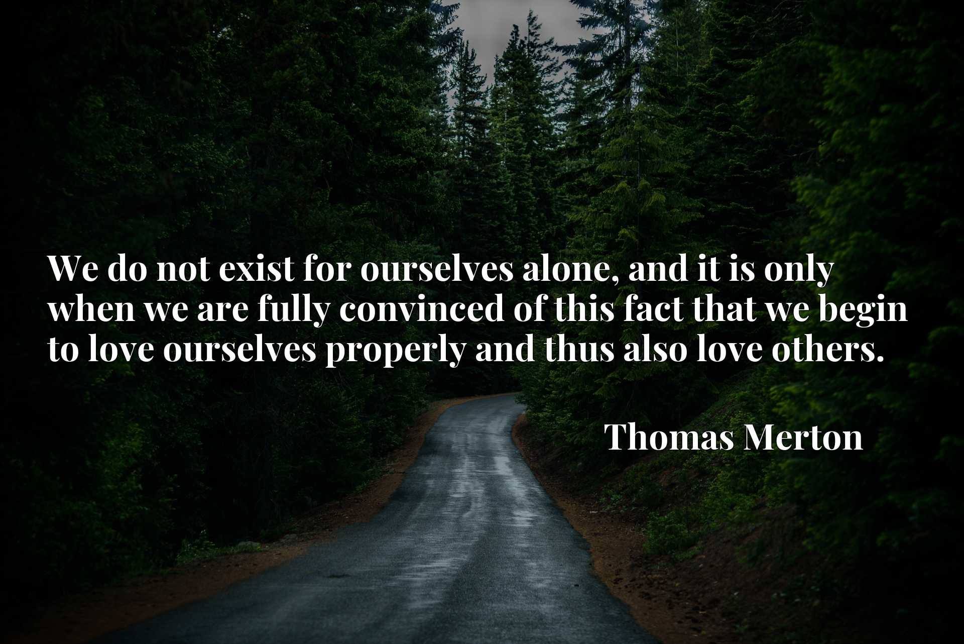 Quote Picture :We do not exist for ourselves alone, and it is only when we are fully convinced of this fact that we begin to love ourselves properly and thus also love others.