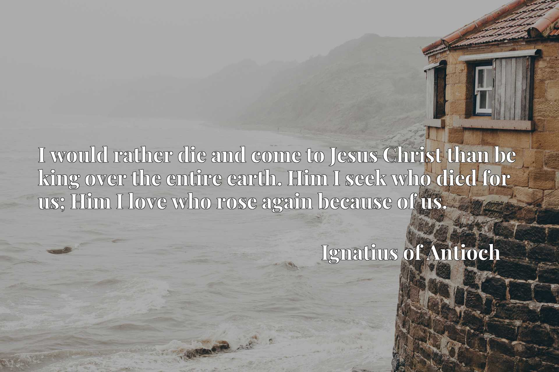 Quote Picture :I would rather die and come to Jesus Christ than be king over the entire earth. Him I seek who died for us; Him I love who rose again because of us.