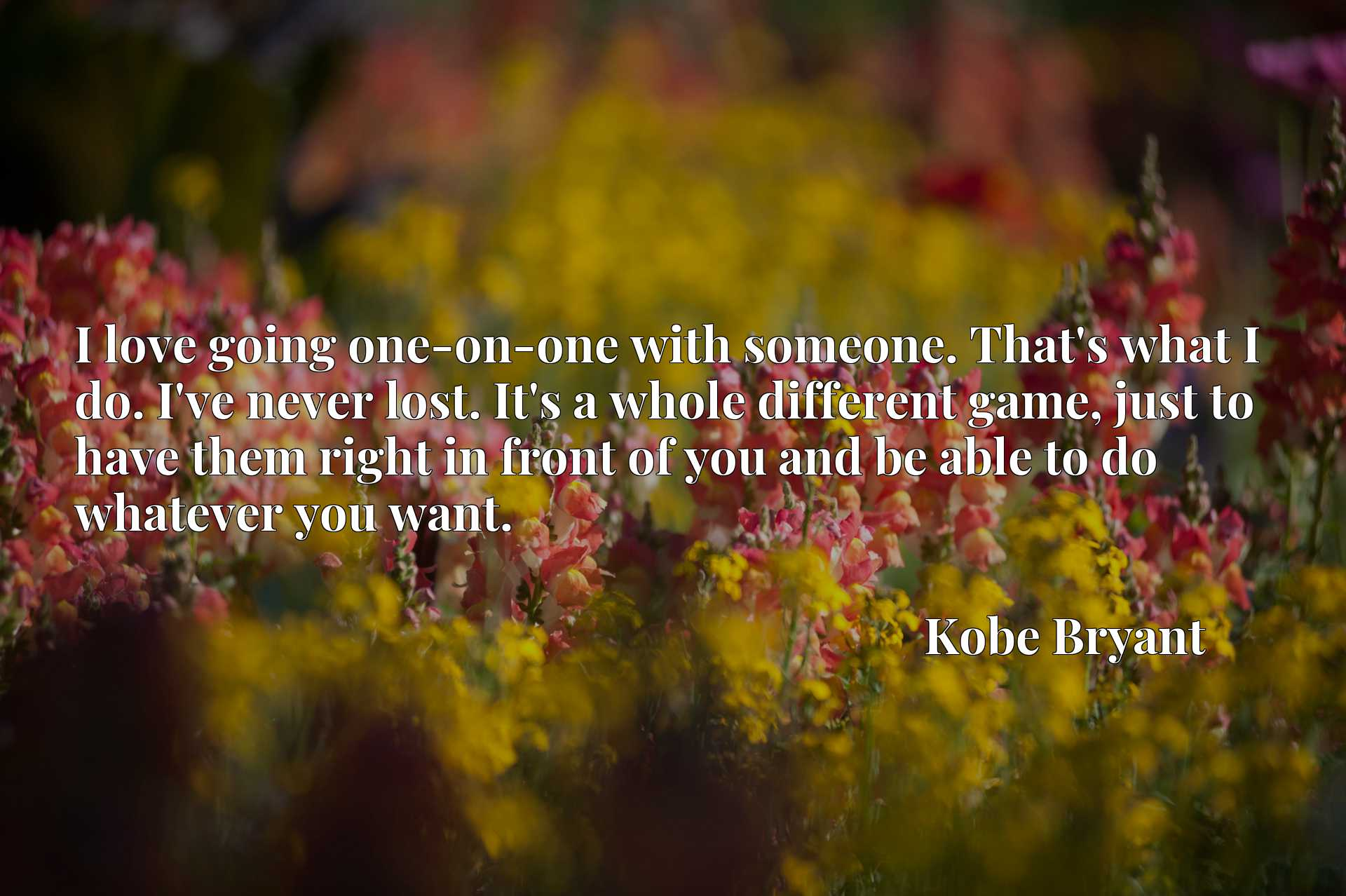Quote Picture :I love going one-on-one with someone. That's what I do. I've never lost. It's a whole different game, just to have them right in front of you and be able to do whatever you want.