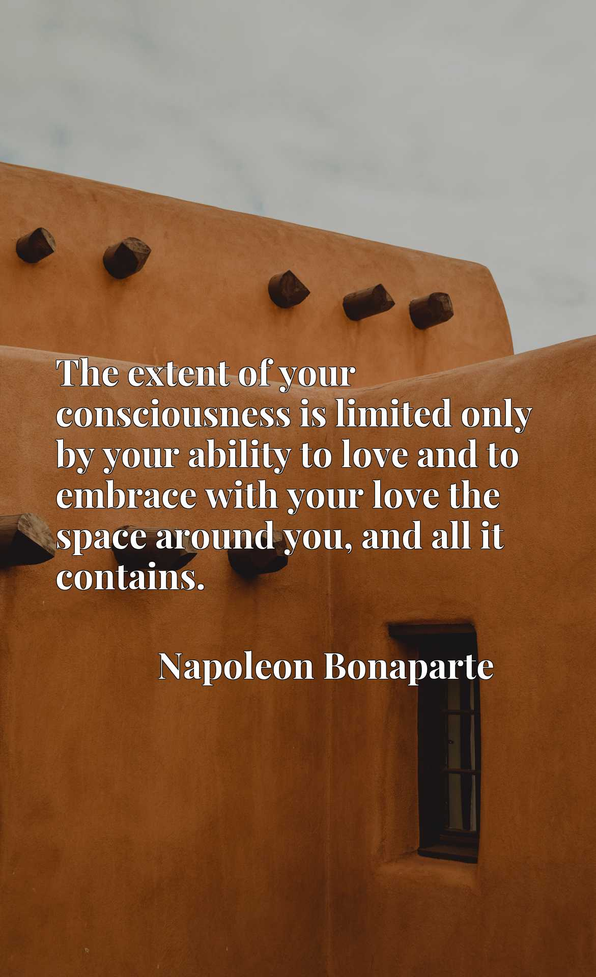 Quote Picture :The extent of your consciousness is limited only by your ability to love and to embrace with your love the space around you, and all it contains.