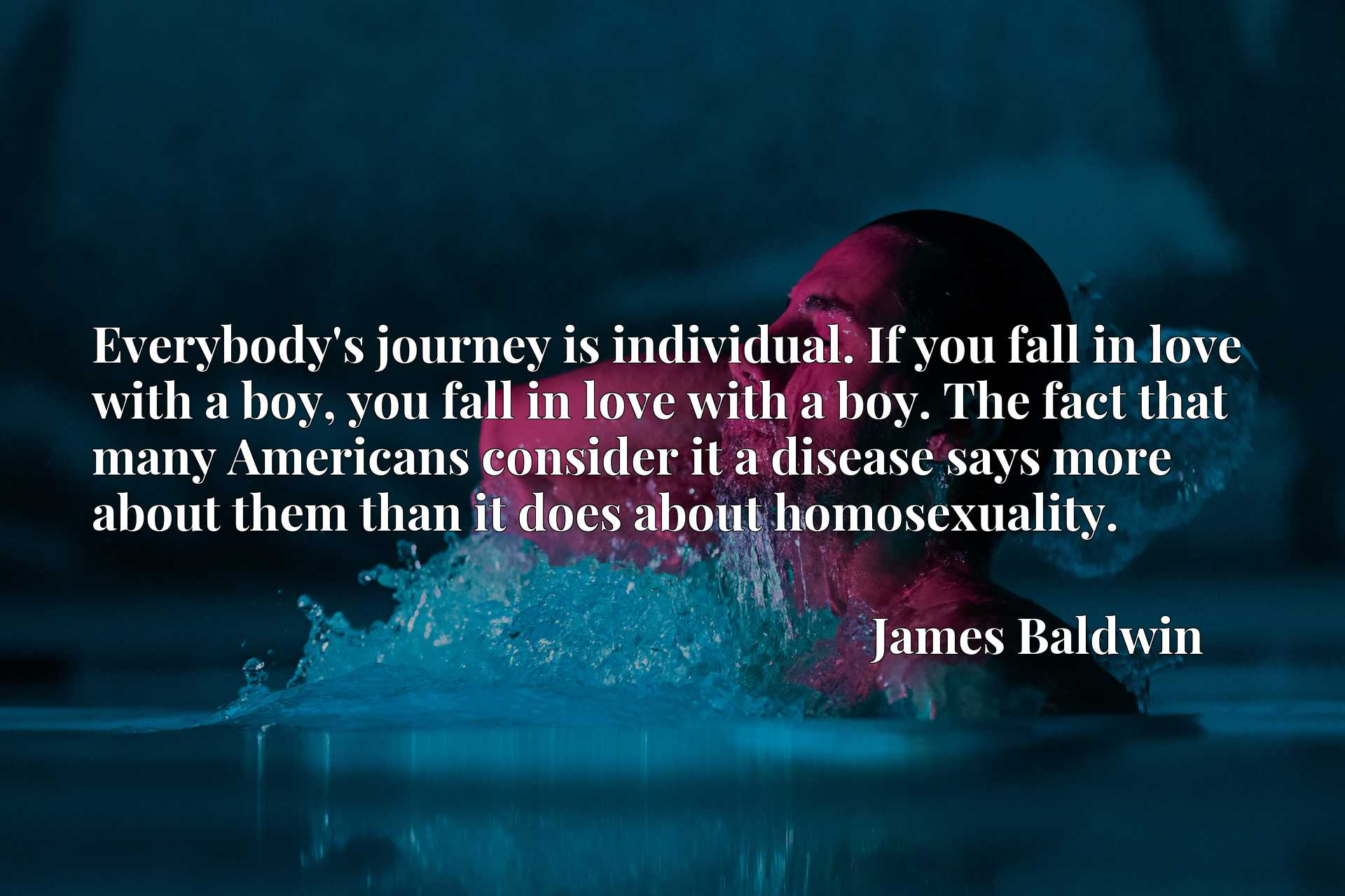 Quote Picture :Everybody's journey is individual. If you fall in love with a boy, you fall in love with a boy. The fact that many Americans consider it a disease says more about them than it does about homosexuality.
