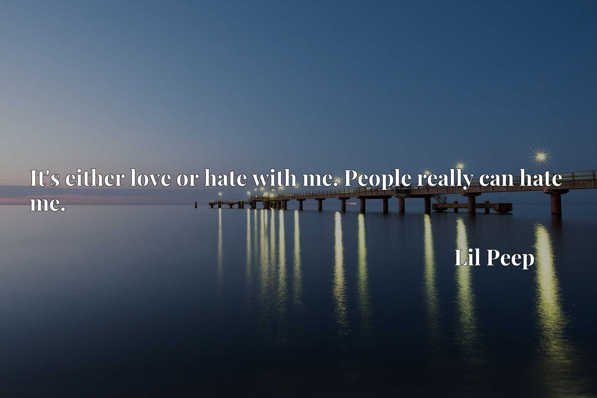 Quote Picture :It's either love or hate with me. People really can hate me.