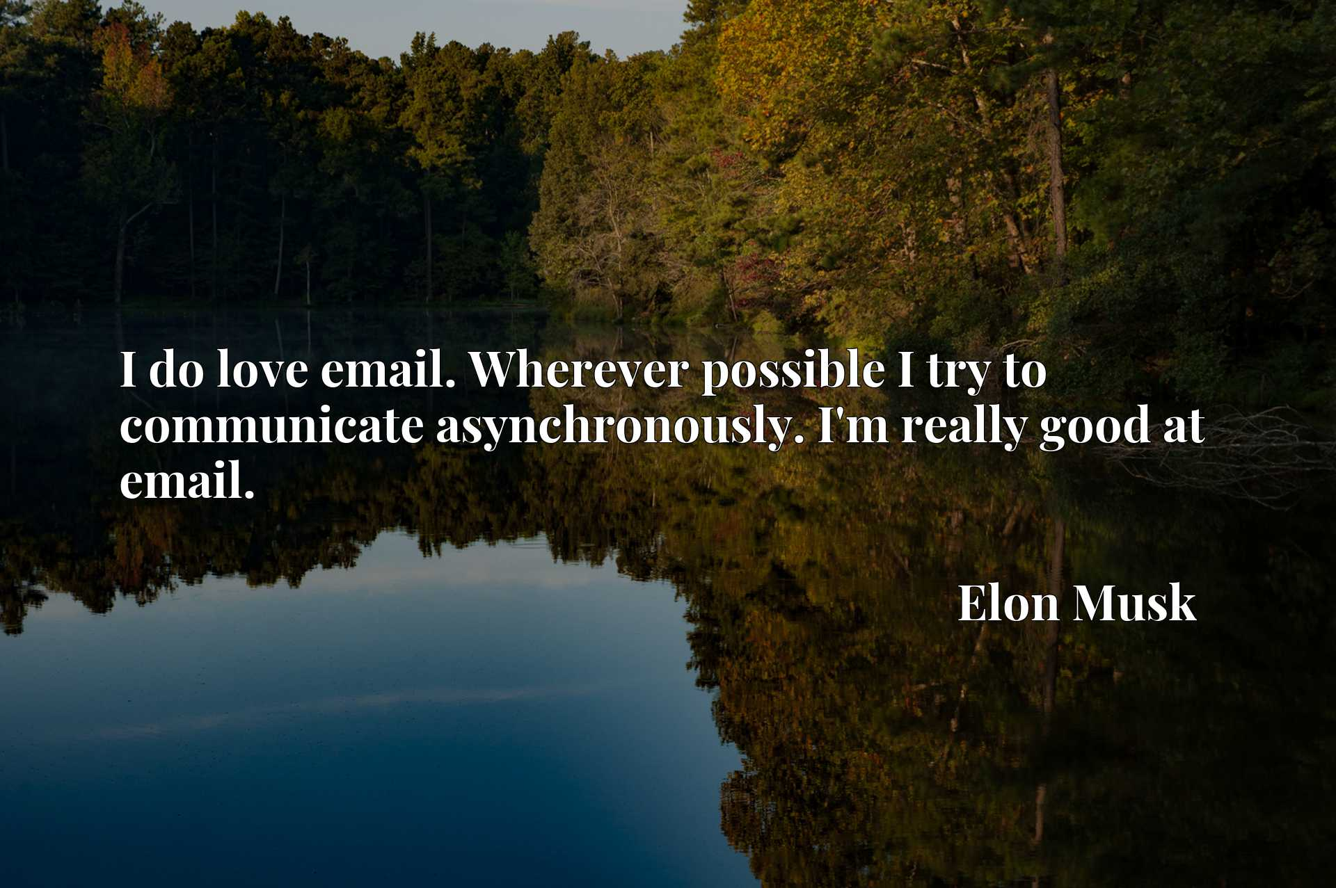 Quote Picture :I do love email. Wherever possible I try to communicate asynchronously. I'm really good at email.