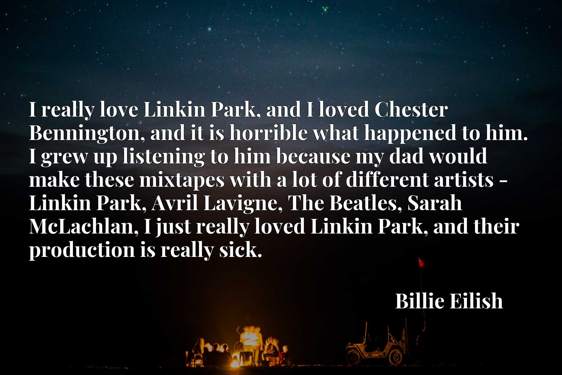 Quote Picture :I really love Linkin Park, and I loved Chester Bennington, and it is horrible what happened to him. I grew up listening to him because my dad would make these mixtapes with a lot of different artists - Linkin Park, Avril Lavigne, The Beatles, Sarah McLachlan, I just really loved Linkin Park, and their production is really sick.