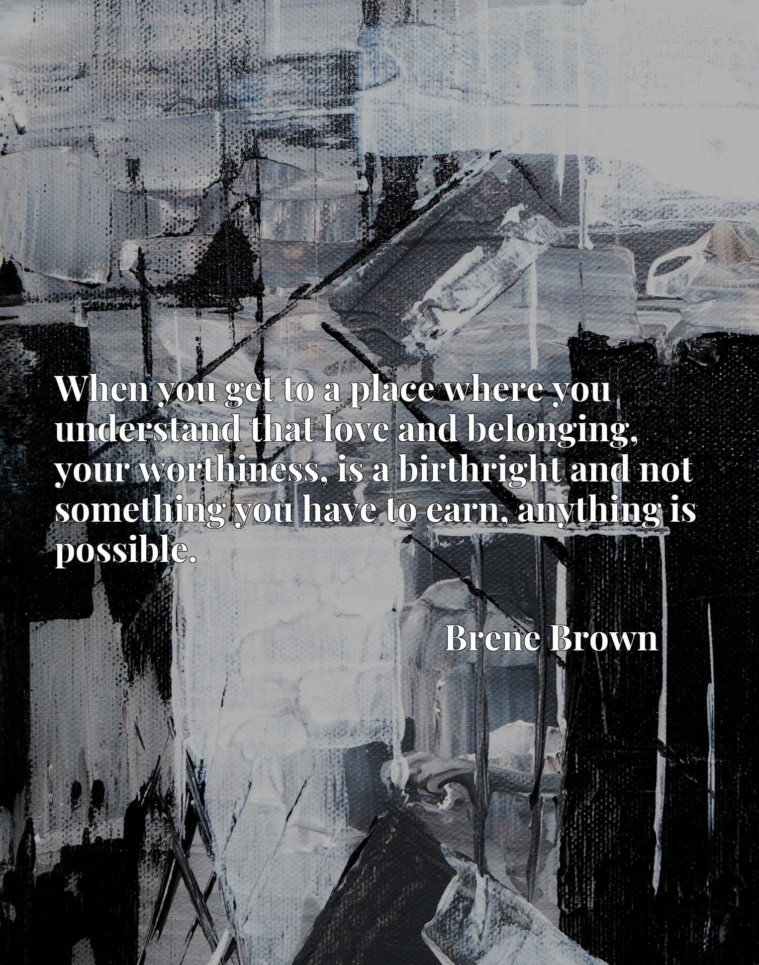 Quote Picture :When you get to a place where you understand that love and belonging, your worthiness, is a birthright and not something you have to earn, anything is possible.