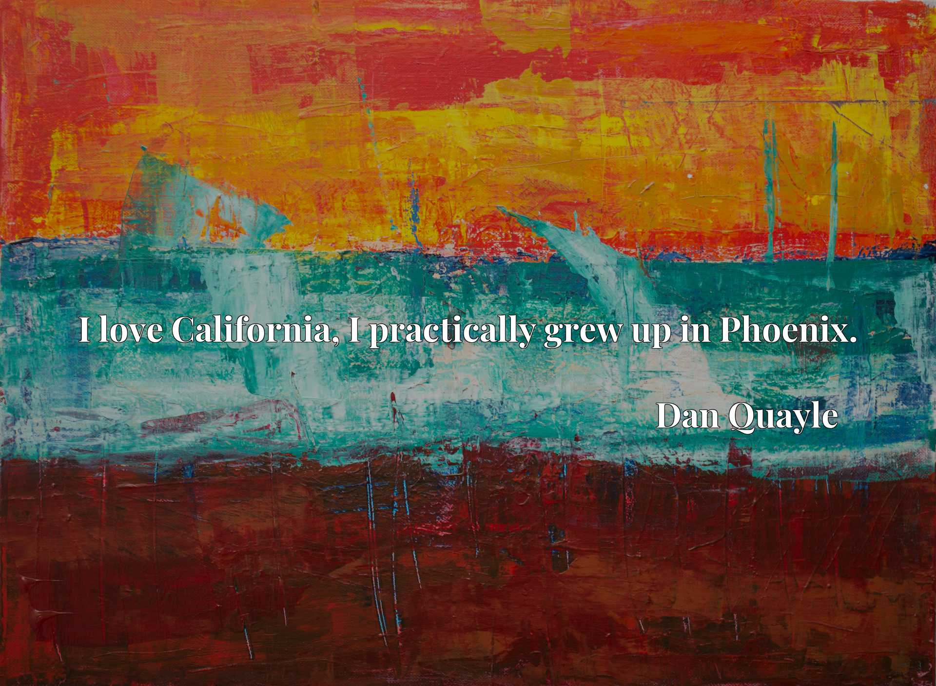 Quote Picture :I love California, I practically grew up in Phoenix.