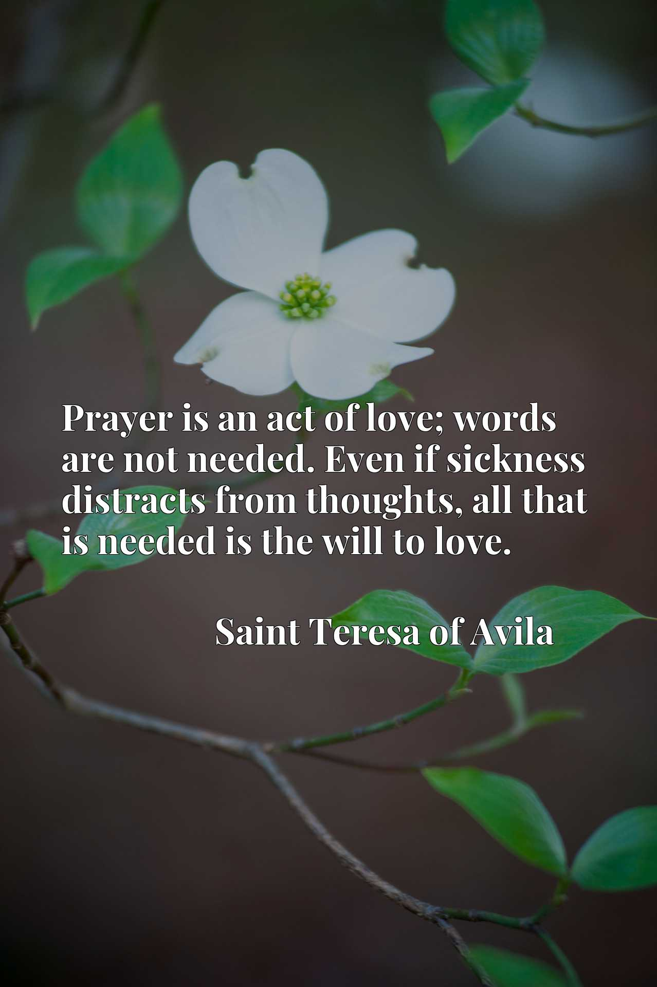 Quote Picture :Prayer is an act of love; words are not needed. Even if sickness distracts from thoughts, all that is needed is the will to love.