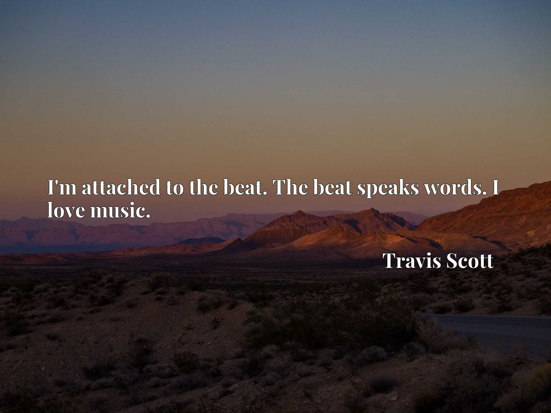 Quote Picture :I'm attached to the beat. The beat speaks words. I love music.