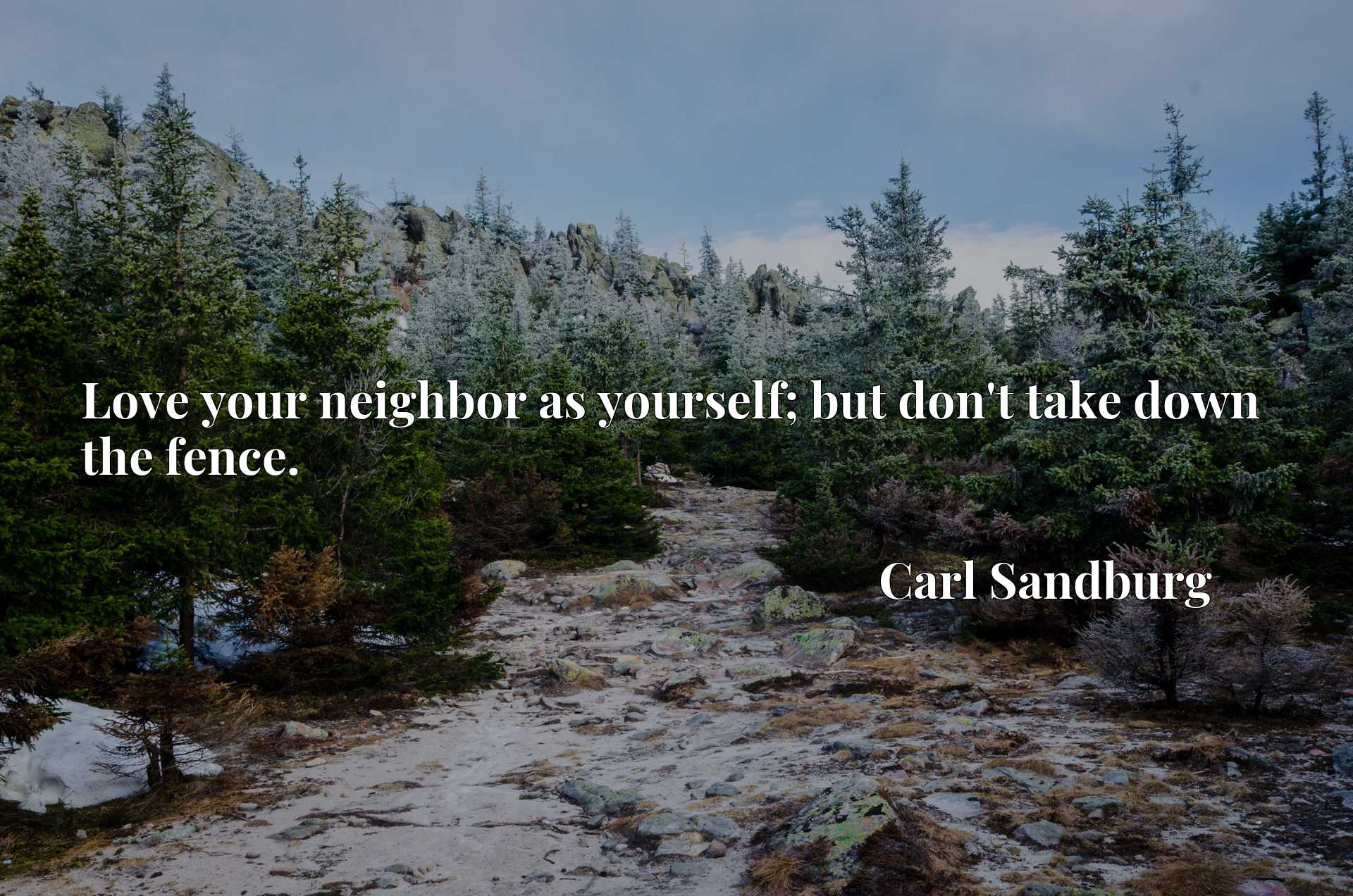Quote Picture :Love your neighbor as yourself; but don't take down the fence.