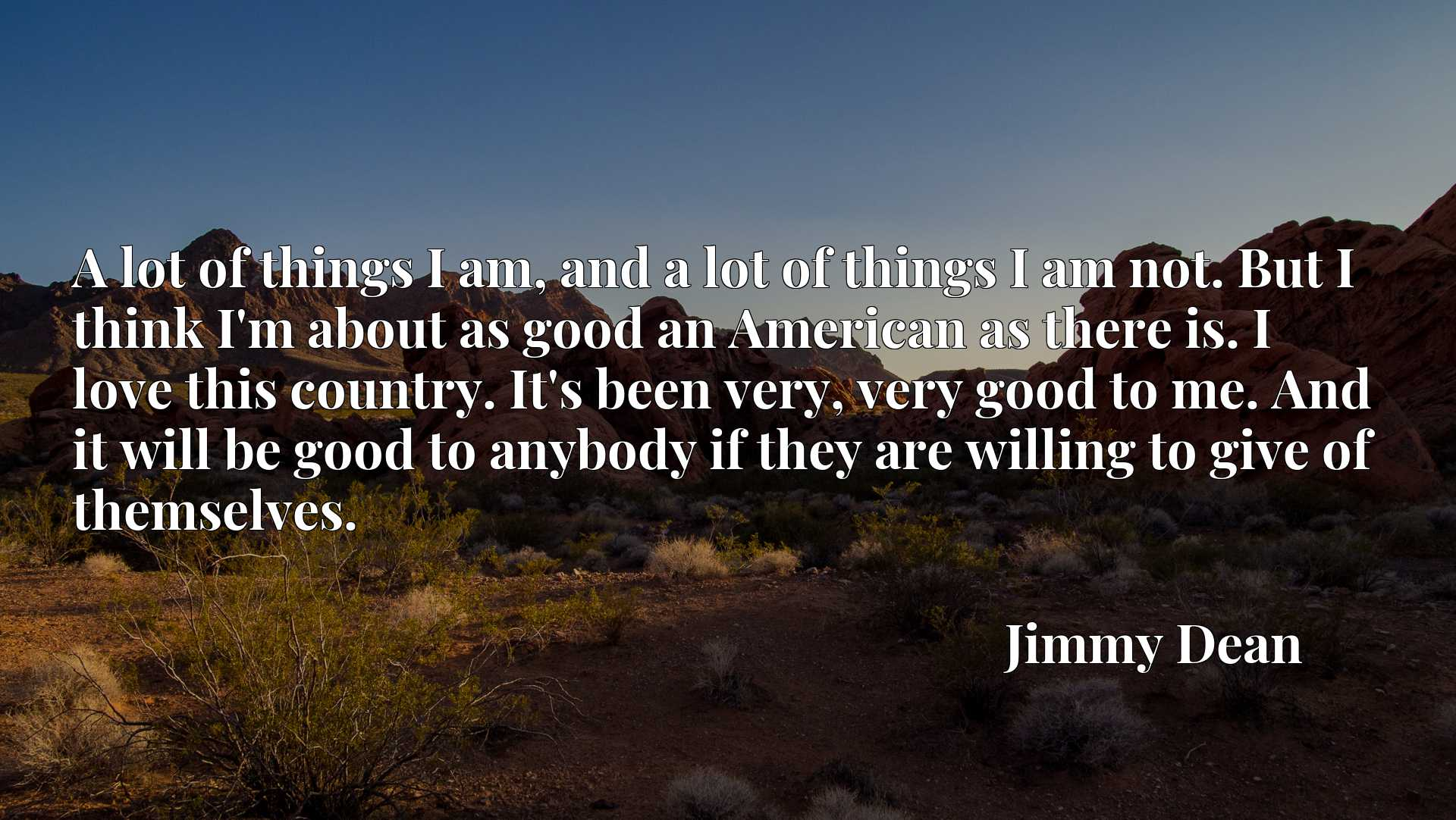 Quote Picture :A lot of things I am, and a lot of things I am not. But I think I'm about as good an American as there is. I love this country. It's been very, very good to me. And it will be good to anybody if they are willing to give of themselves.