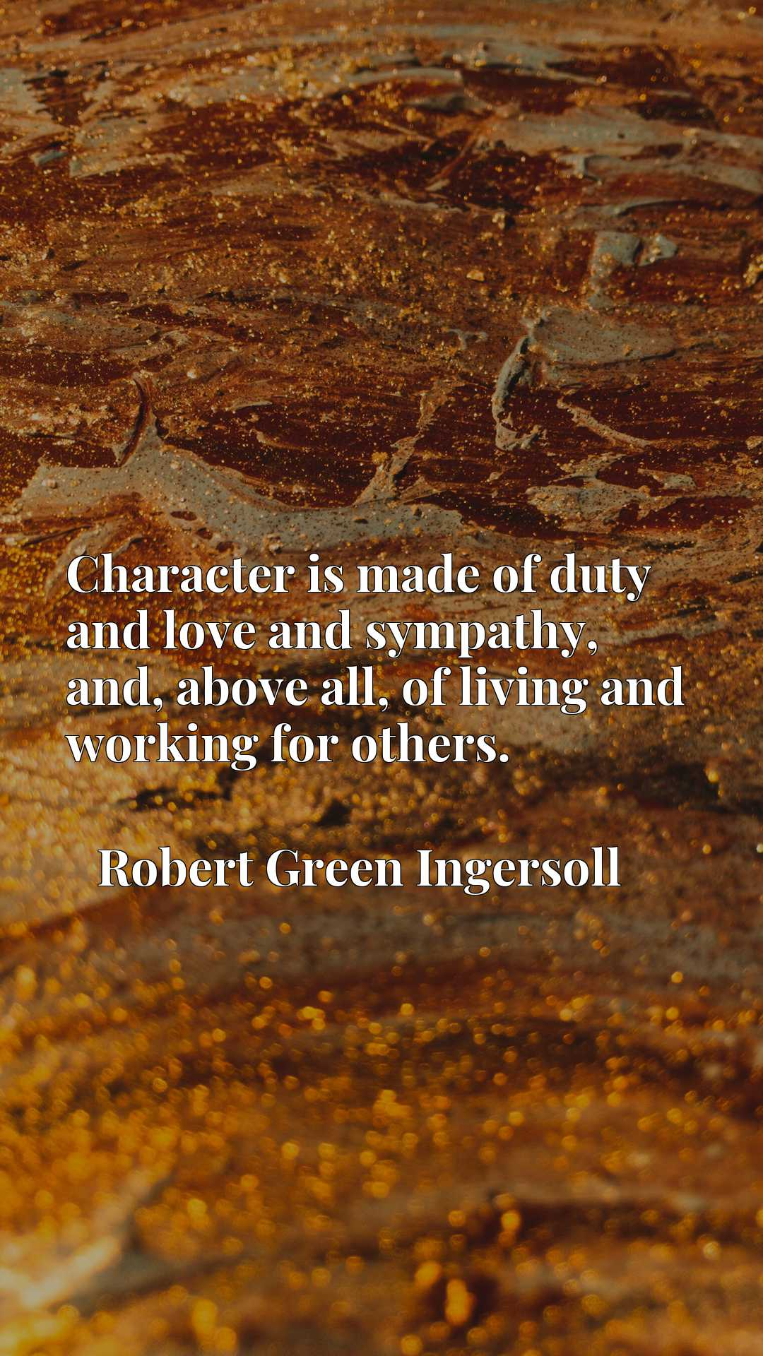 Quote Picture :Character is made of duty and love and sympathy, and, above all, of living and working for others.