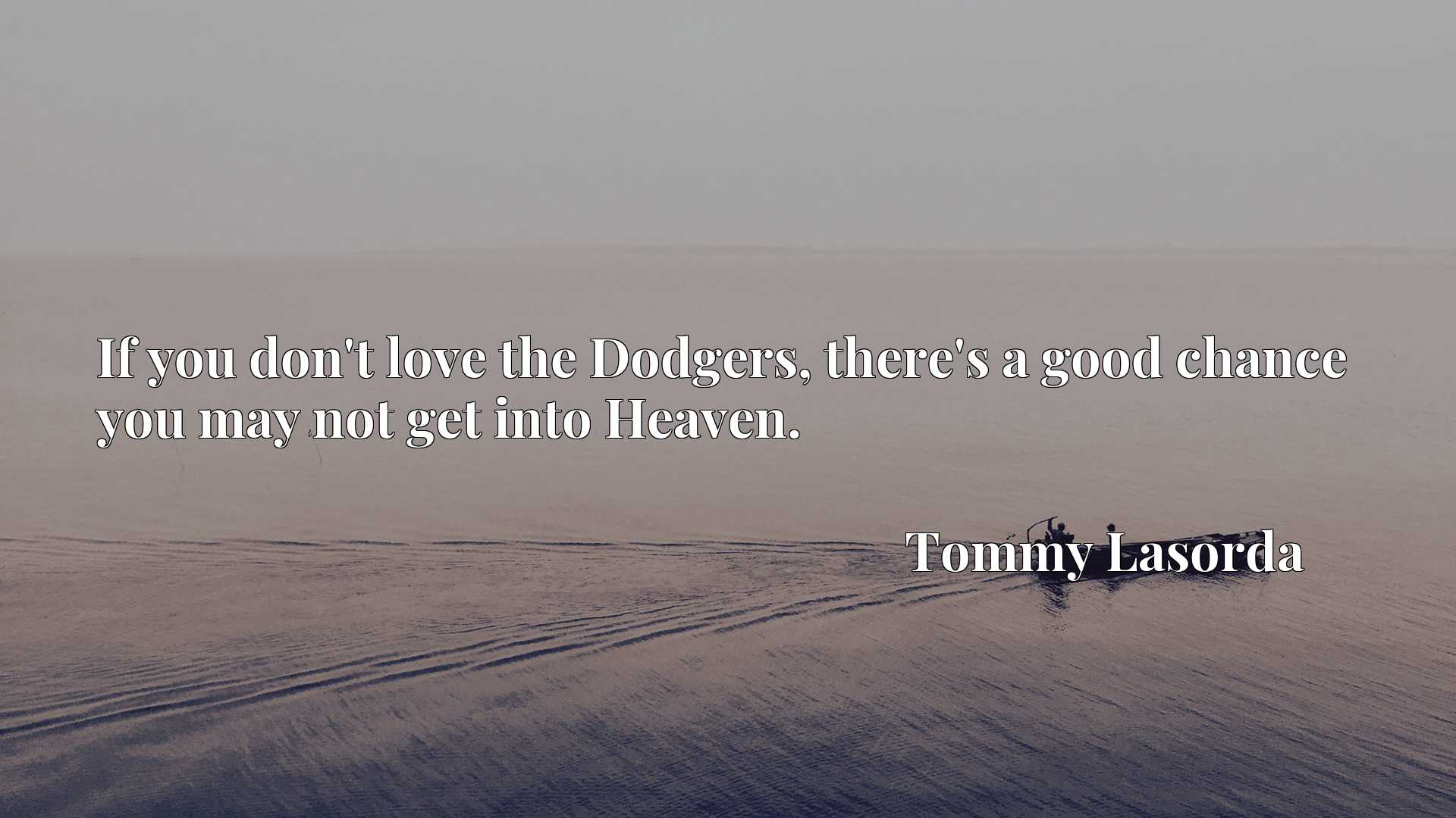 Quote Picture :If you don't love the Dodgers, there's a good chance you may not get into Heaven.