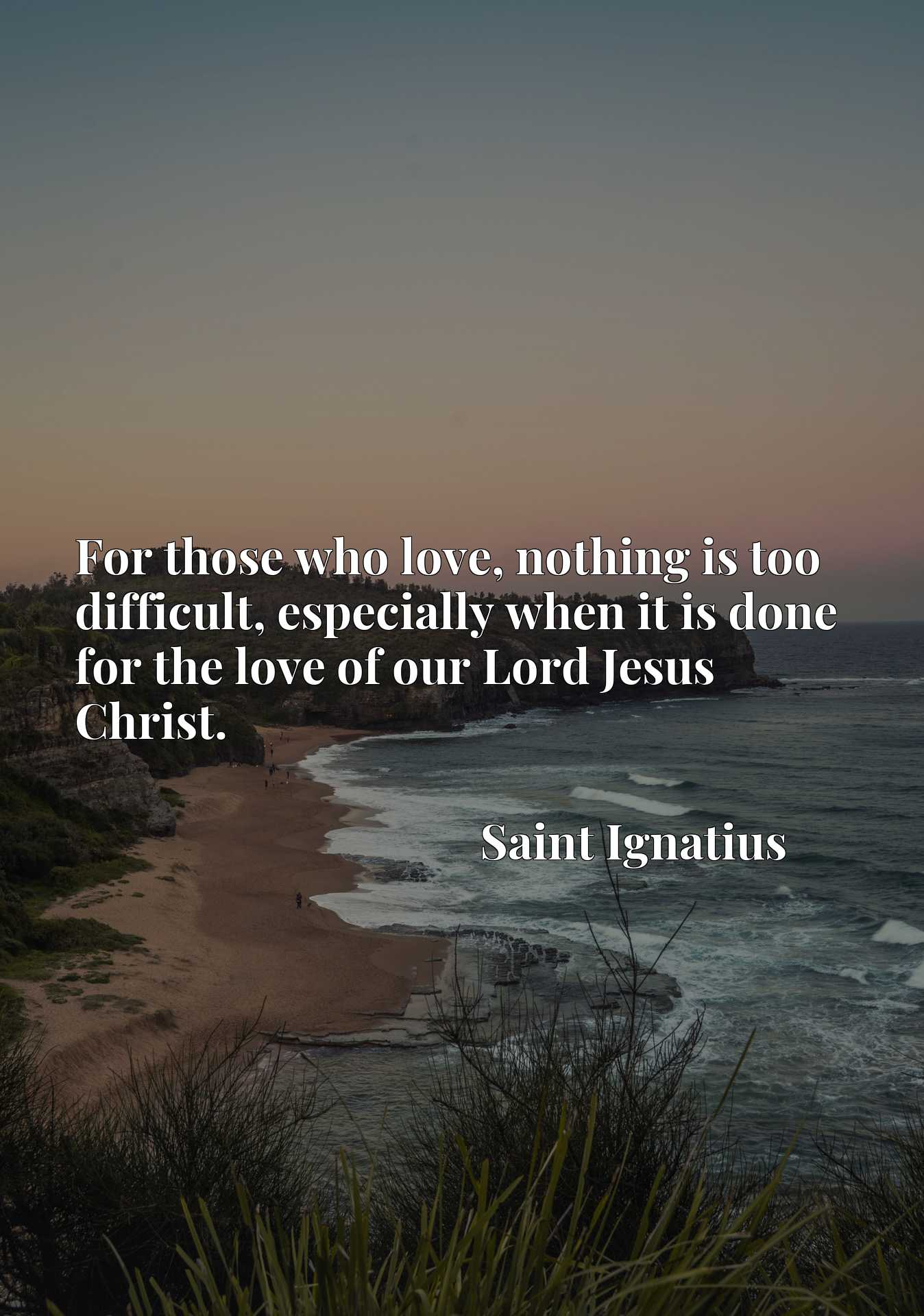 Quote Picture :For those who love, nothing is too difficult, especially when it is done for the love of our Lord Jesus Christ.