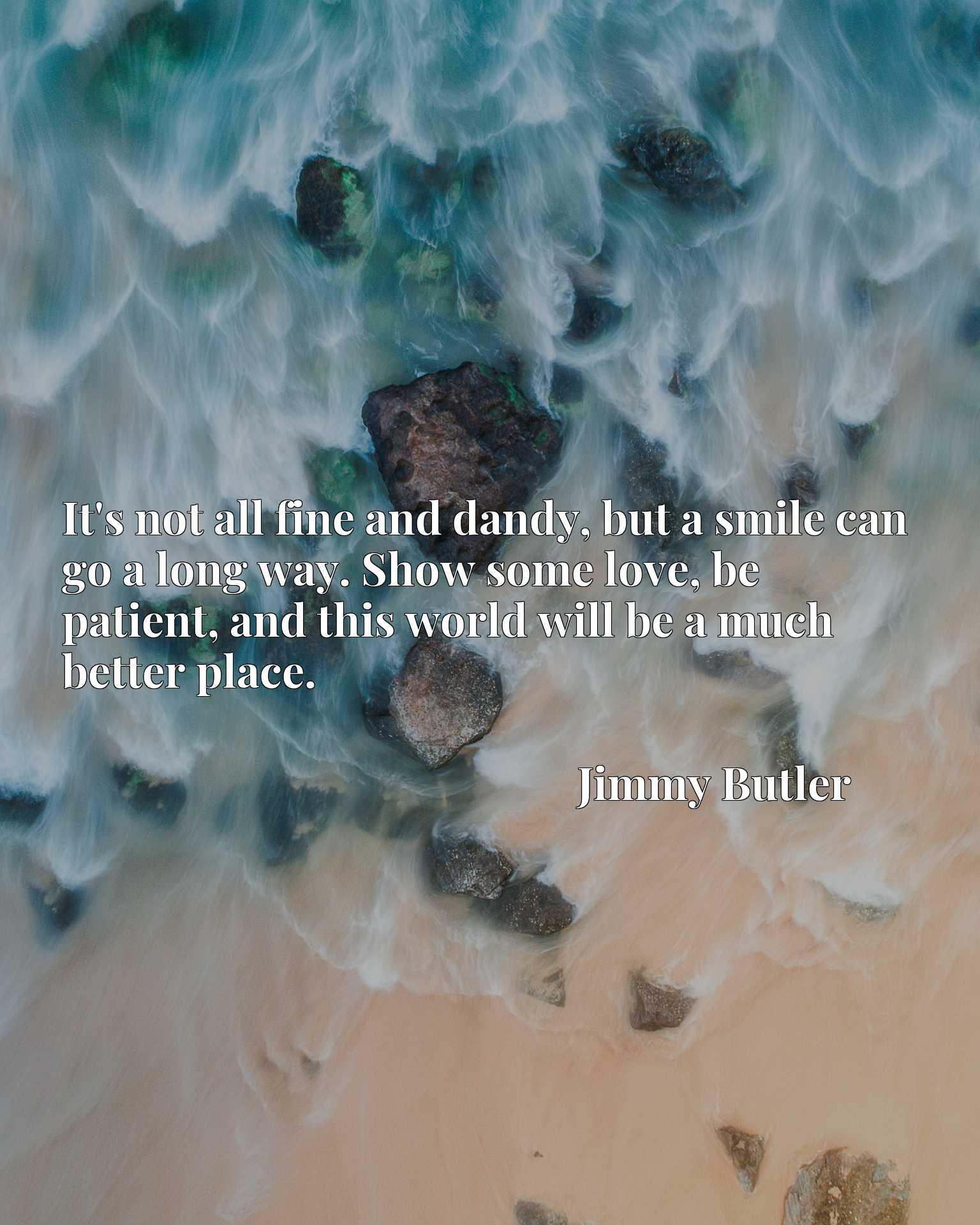 Quote Picture :It's not all fine and dandy, but a smile can go a long way. Show some love, be patient, and this world will be a much better place.