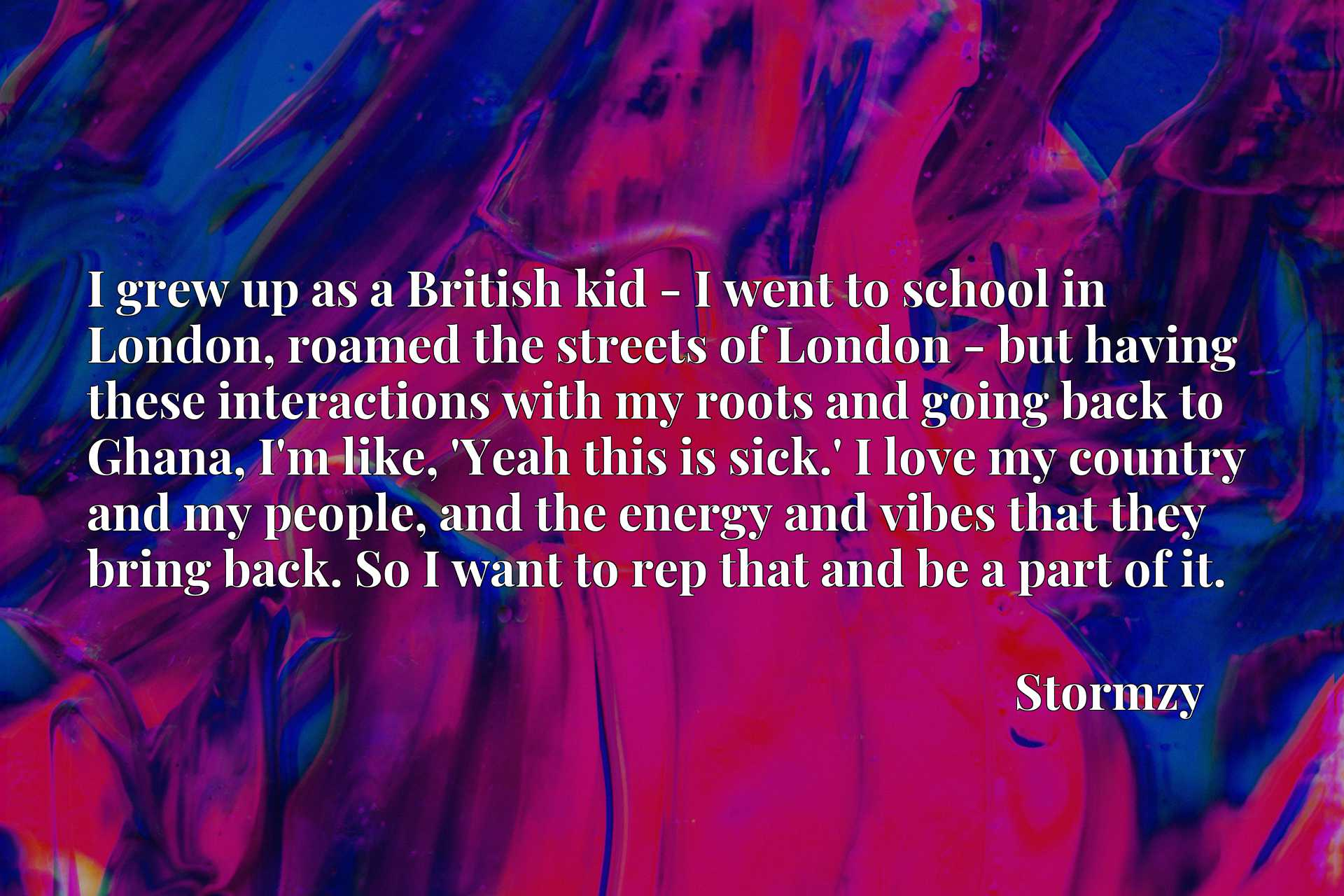 Quote Picture :I grew up as a British kid - I went to school in London, roamed the streets of London - but having these interactions with my roots and going back to Ghana, I'm like, 'Yeah this is sick.' I love my country and my people, and the energy and vibes that they bring back. So I want to rep that and be a part of it.