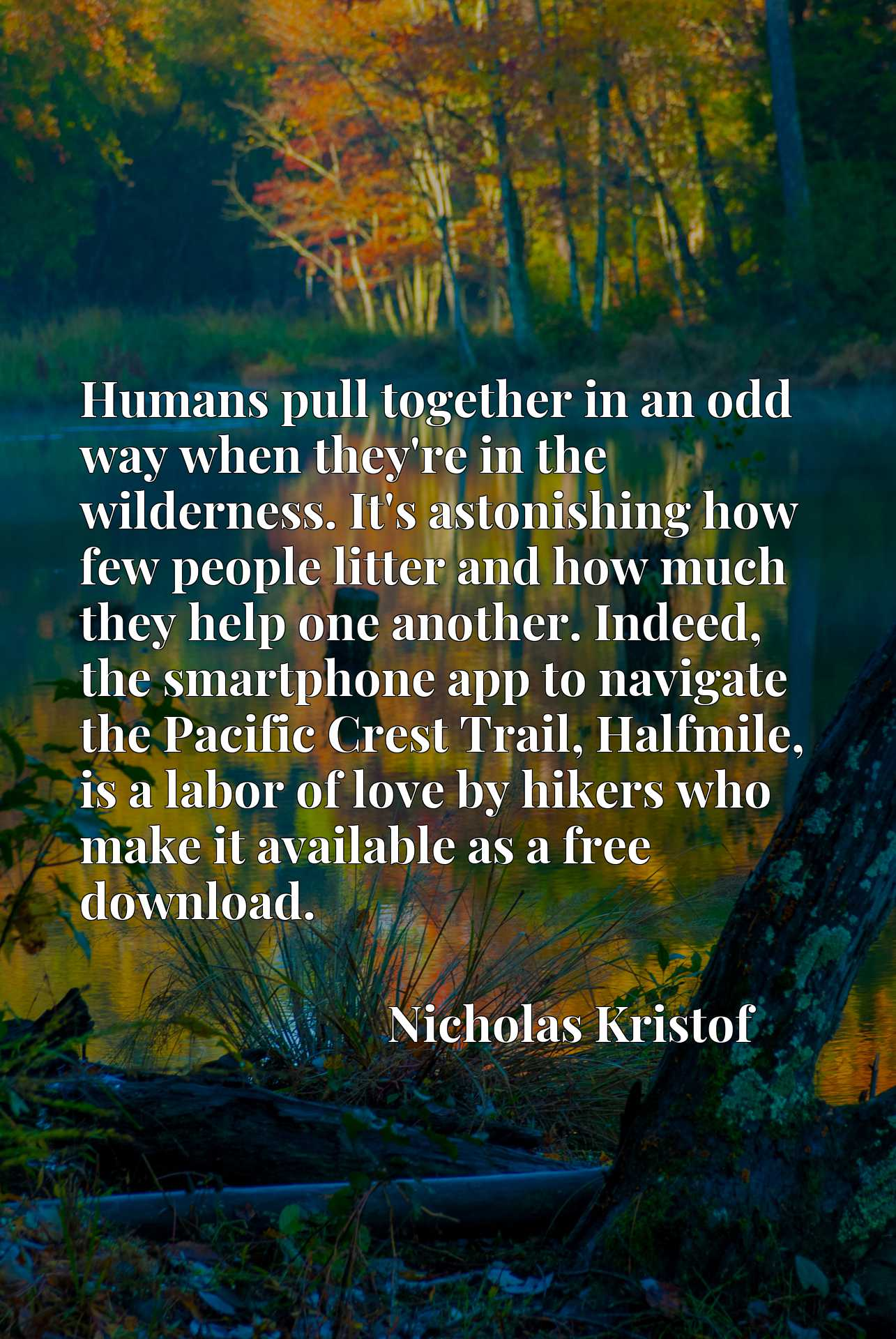 Quote Picture :Humans pull together in an odd way when they're in the wilderness. It's astonishing how few people litter and how much they help one another. Indeed, the smartphone app to navigate the Pacific Crest Trail, Halfmile, is a labor of love by hikers who make it available as a free download.