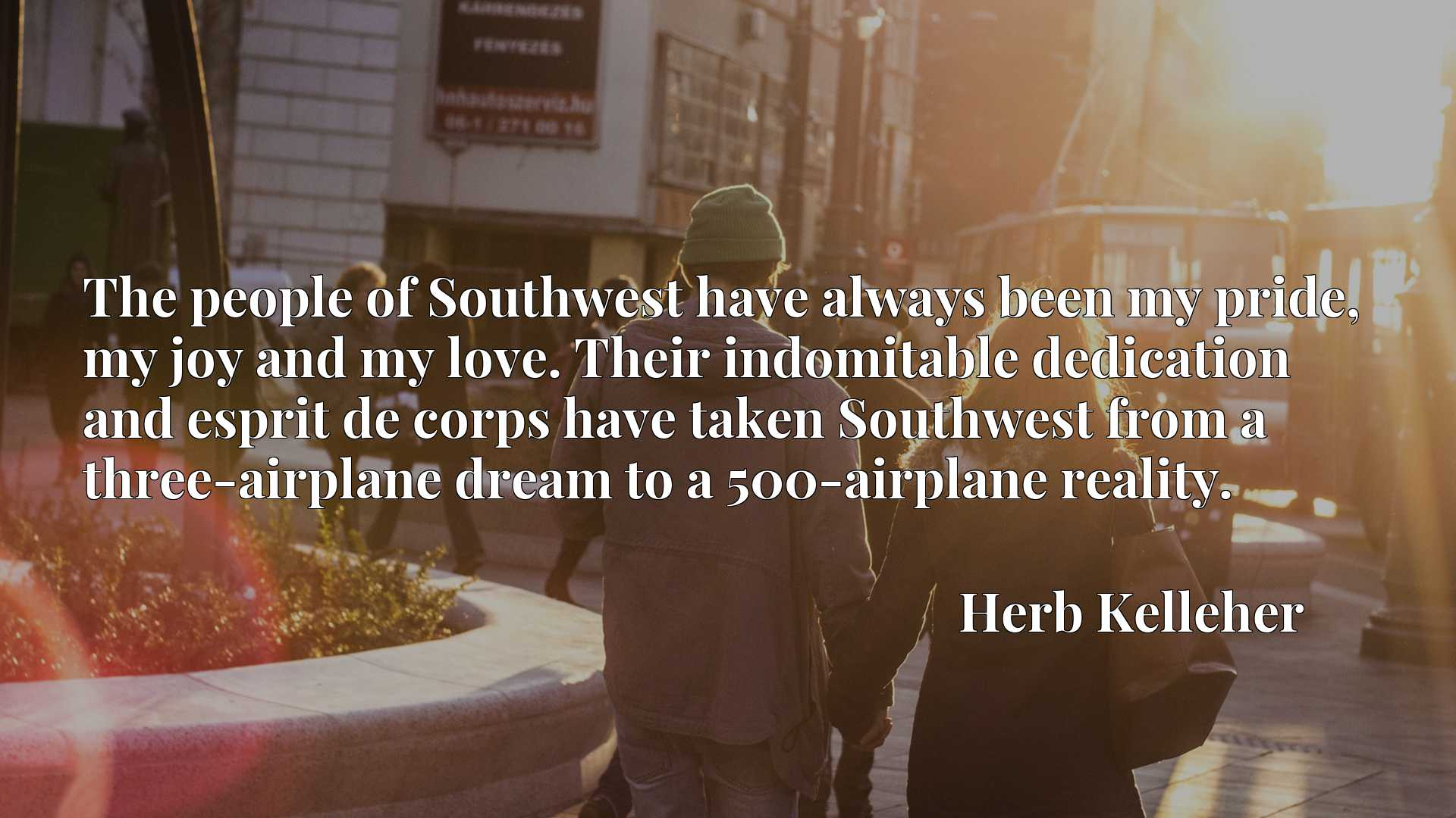 Quote Picture :The people of Southwest have always been my pride, my joy and my love. Their indomitable dedication and esprit de corps have taken Southwest from a three-airplane dream to a 500-airplane reality.
