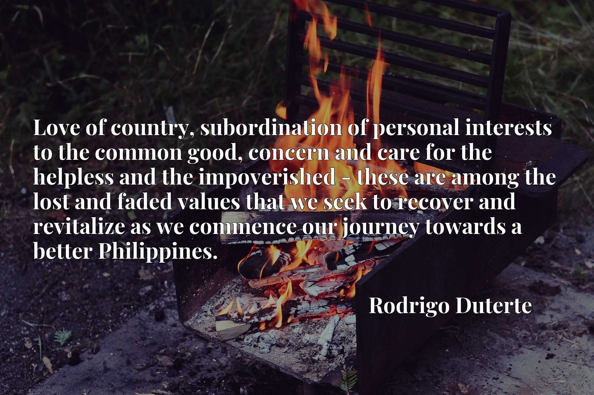 Quote Picture :Love of country, subordination of personal interests to the common good, concern and care for the helpless and the impoverished - these are among the lost and faded values that we seek to recover and revitalize as we commence our journey towards a better Philippines.