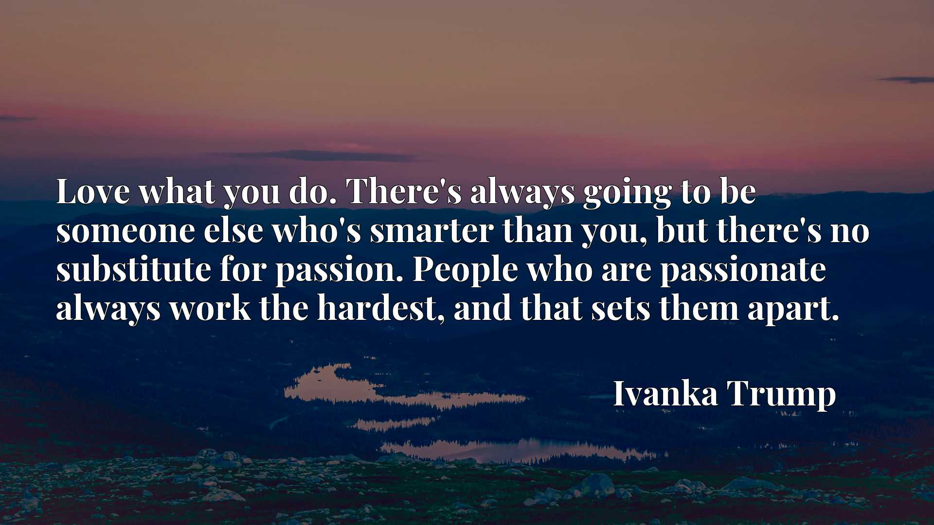 Quote Picture :Love what you do. There's always going to be someone else who's smarter than you, but there's no substitute for passion. People who are passionate always work the hardest, and that sets them apart.