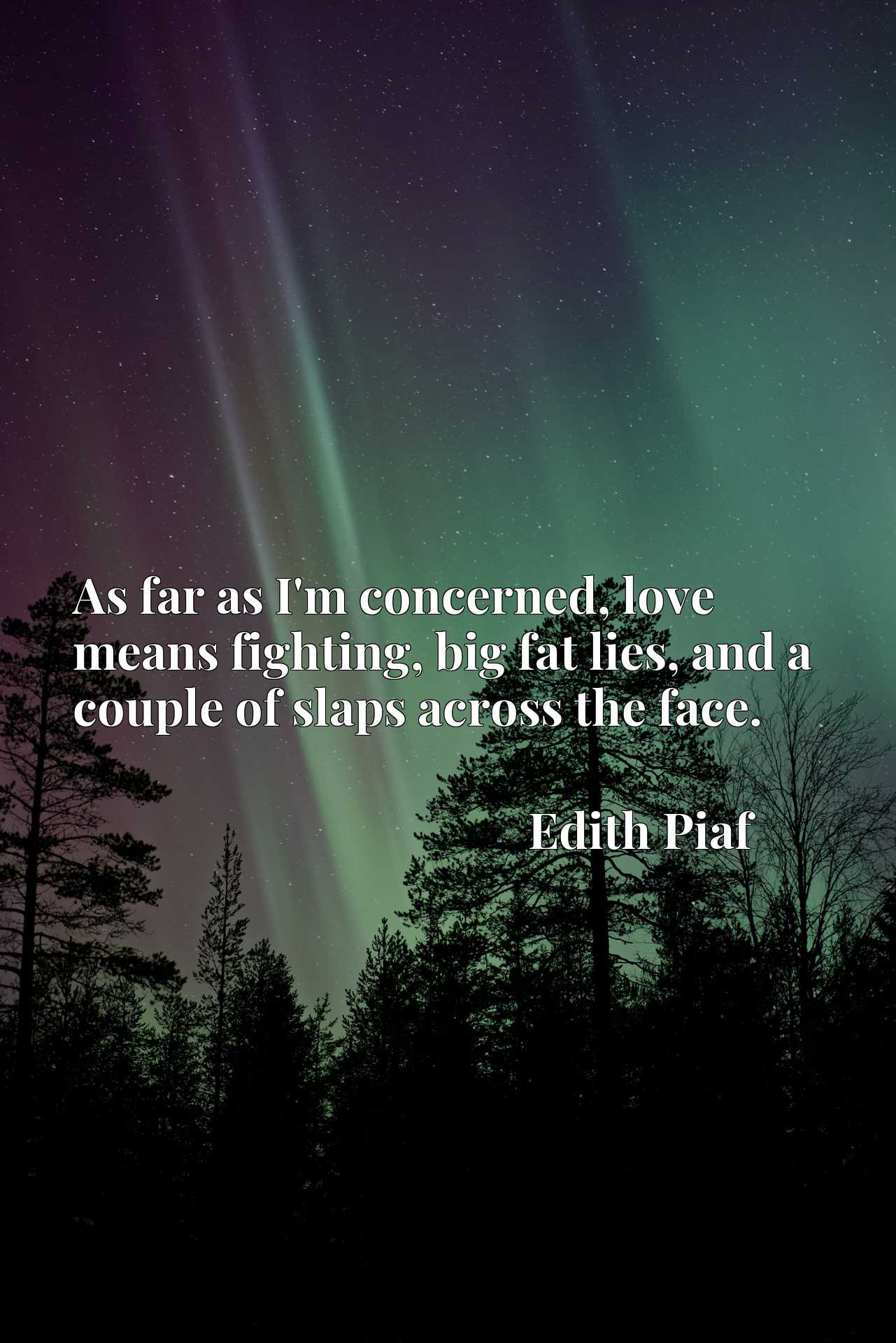 Quote Picture :As far as I'm concerned, love means fighting, big fat lies, and a couple of slaps across the face.