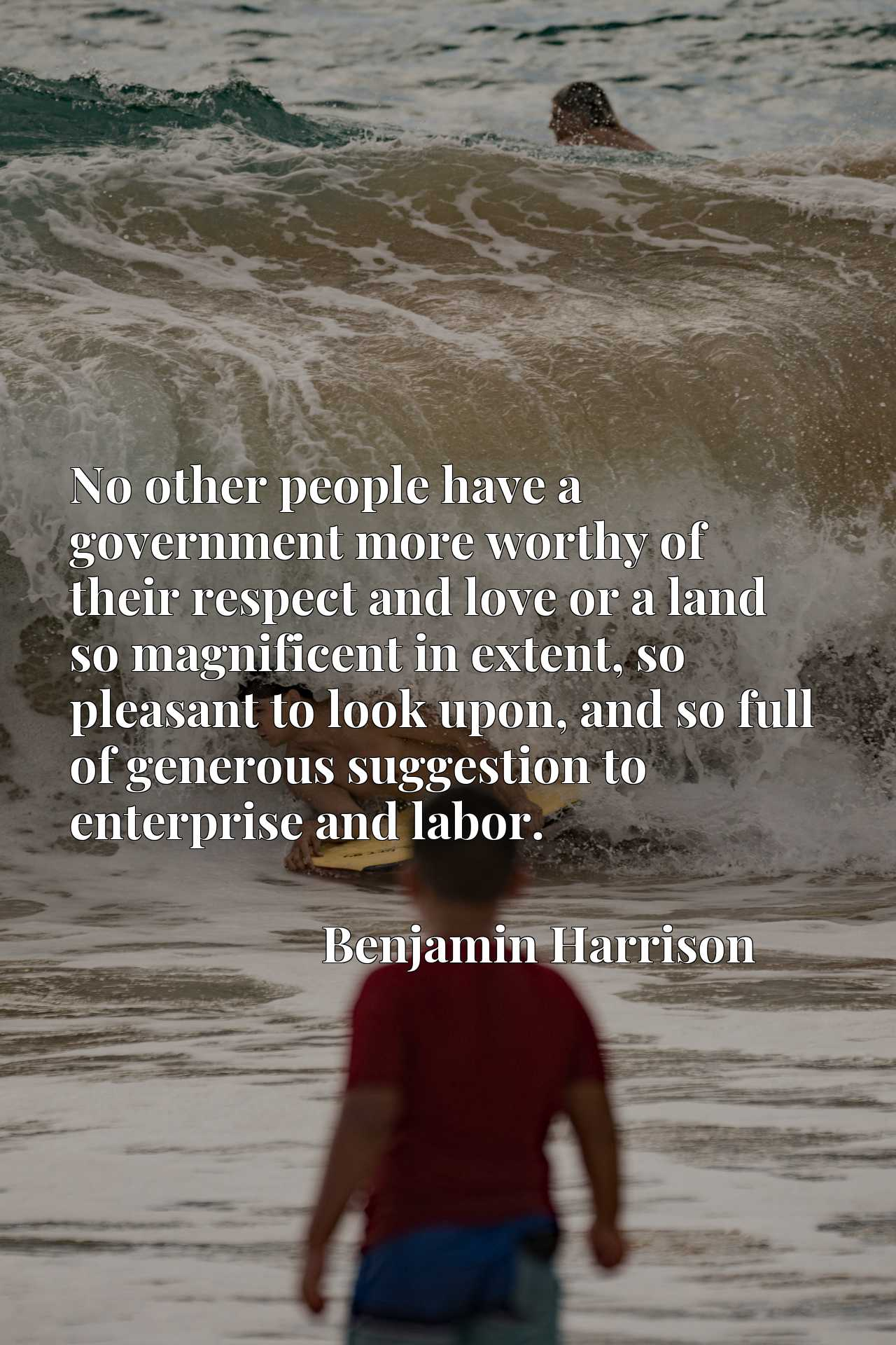Quote Picture :No other people have a government more worthy of their respect and love or a land so magnificent in extent, so pleasant to look upon, and so full of generous suggestion to enterprise and labor.