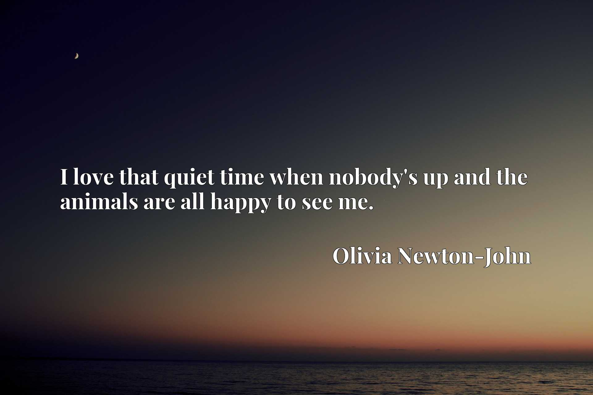 Quote Picture :I love that quiet time when nobody's up and the animals are all happy to see me.