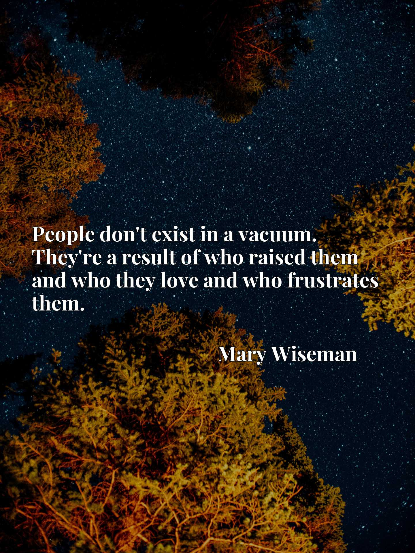 Quote Picture :People don't exist in a vacuum. They're a result of who raised them and who they love and who frustrates them.