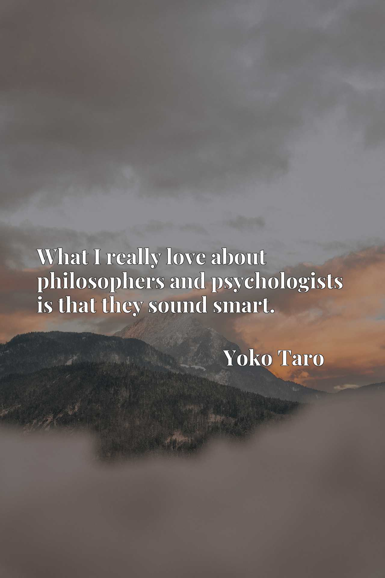 Quote Picture :What I really love about philosophers and psychologists is that they sound smart.