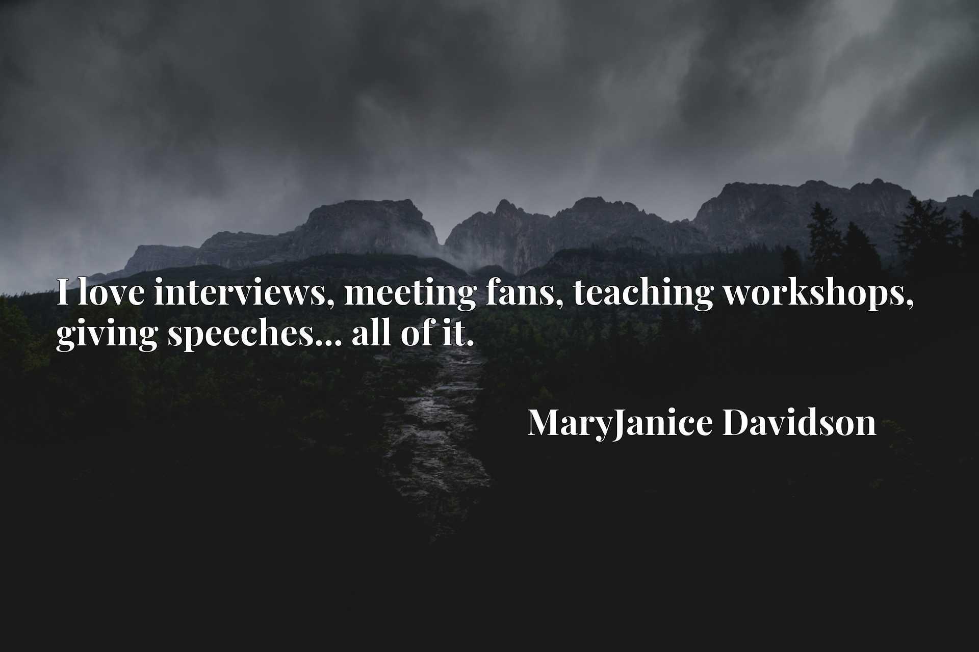 Quote Picture :I love interviews, meeting fans, teaching workshops, giving speeches... all of it.