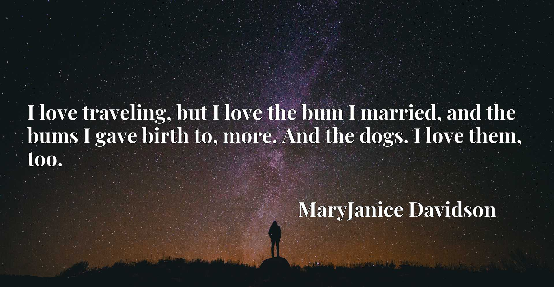 Quote Picture :I love traveling, but I love the bum I married, and the bums I gave birth to, more. And the dogs. I love them, too.