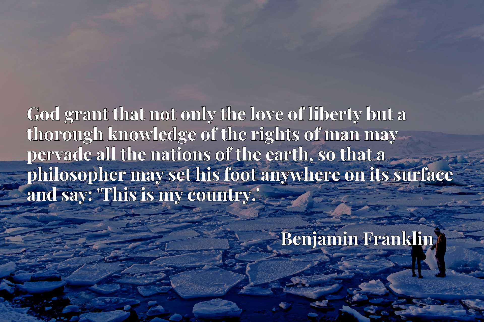 Quote Picture :God grant that not only the love of liberty but a thorough knowledge of the rights of man may pervade all the nations of the earth, so that a philosopher may set his foot anywhere on its surface and say: 'This is my country.'