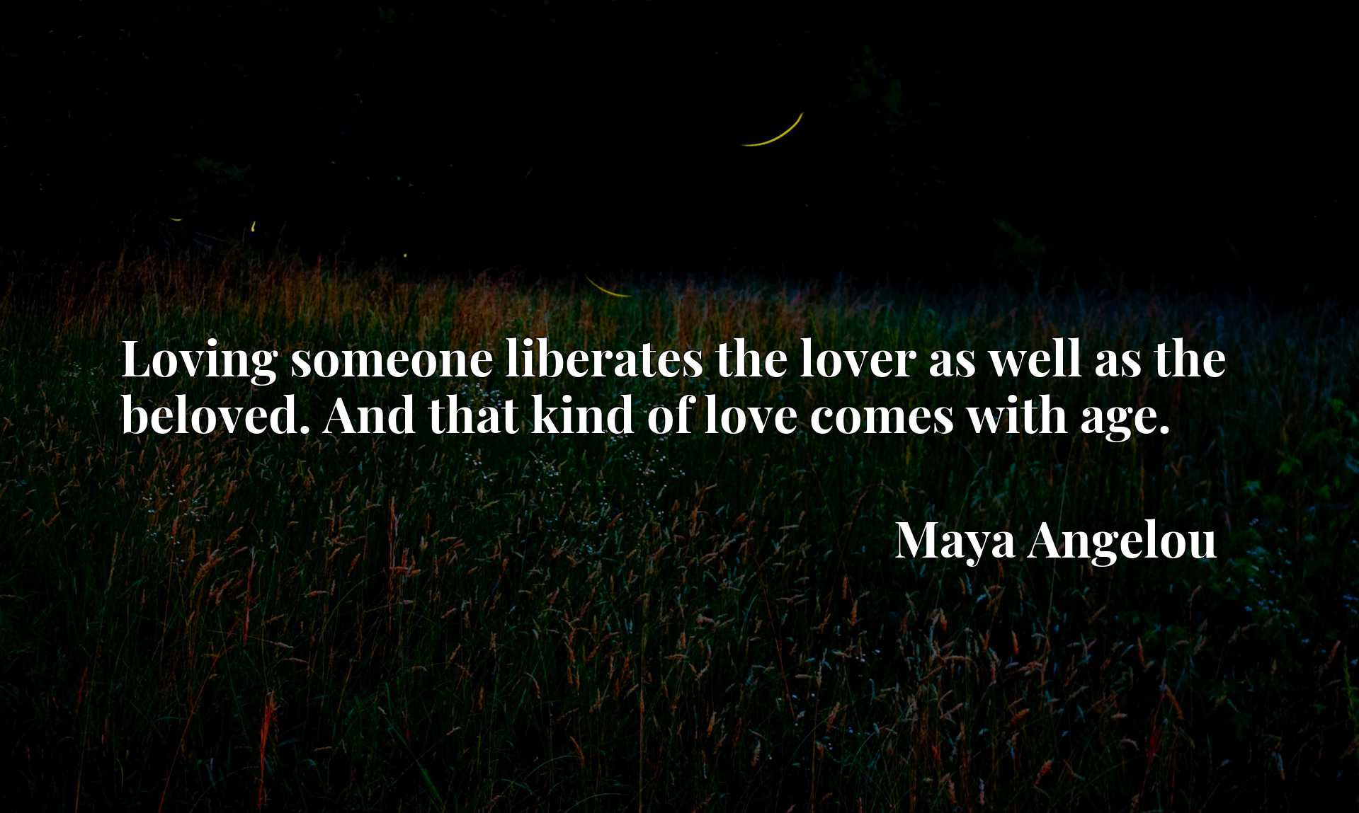 Quote Picture :Loving someone liberates the lover as well as the beloved. And that kind of love comes with age.