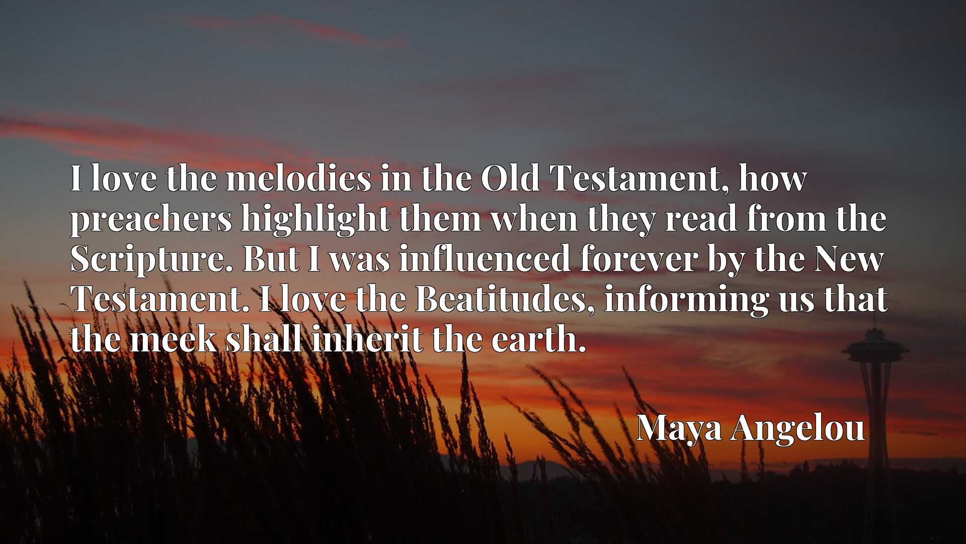 Quote Picture :I love the melodies in the Old Testament, how preachers highlight them when they read from the Scripture. But I was influenced forever by the New Testament. I love the Beatitudes, informing us that the meek shall inherit the earth.