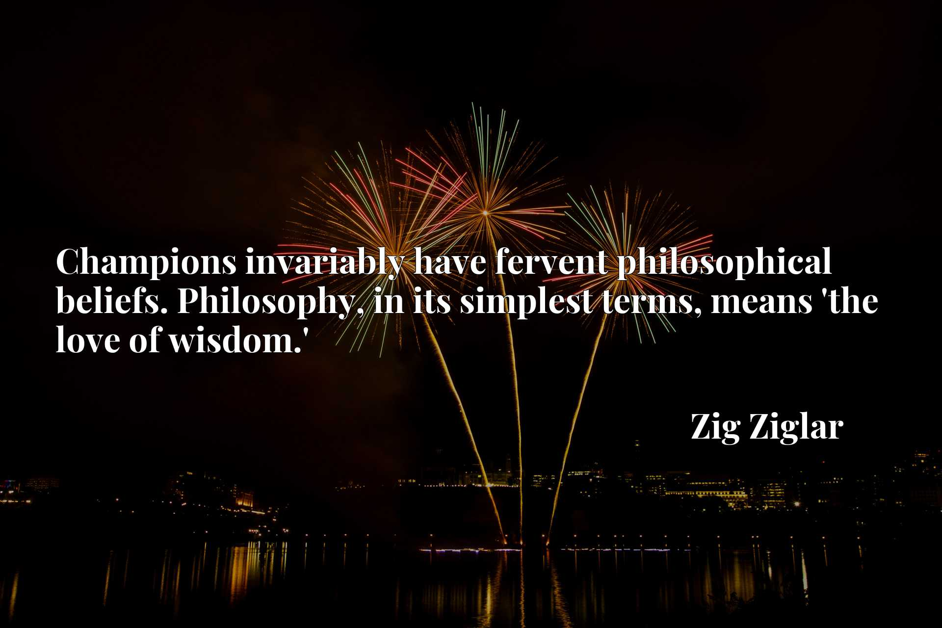 Quote Picture :Champions invariably have fervent philosophical beliefs. Philosophy, in its simplest terms, means 'the love of wisdom.'