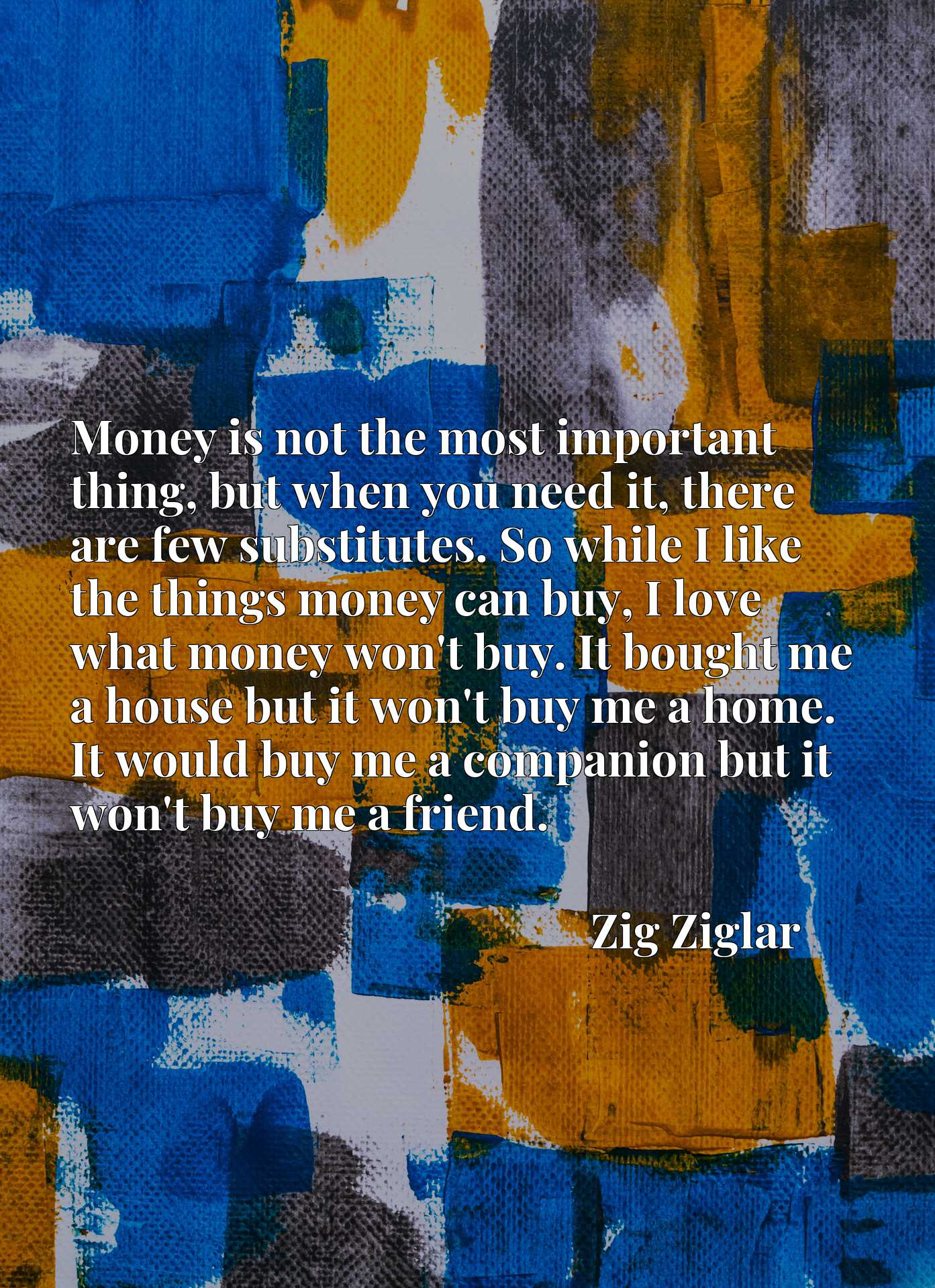 Money is not the most important thing, but when you need it, there are few substitutes. So while I like the things money can buy, I love what money won't buy. It bought me a house but it won't buy me a home. It would buy me a companion but it won't buy me a friend.