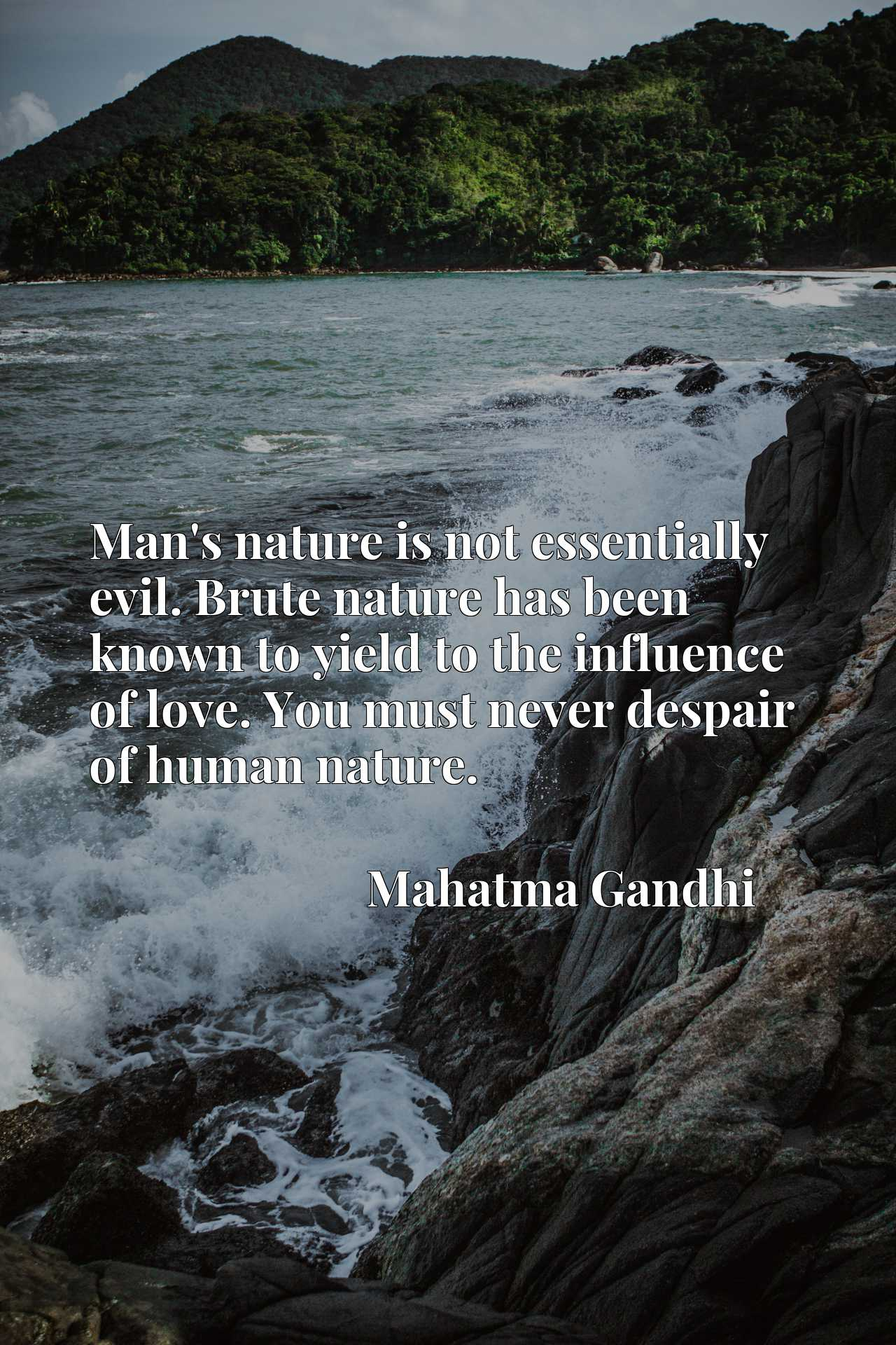 Quote Picture :Man's nature is not essentially evil. Brute nature has been known to yield to the influence of love. You must never despair of human nature.