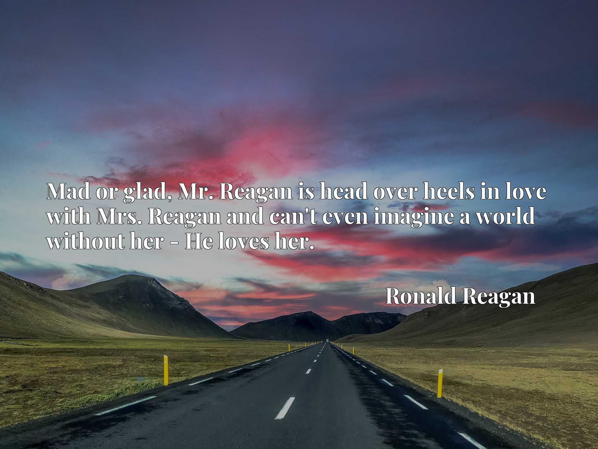 Quote Picture :Mad or glad, Mr. Reagan is head over heels in love with Mrs. Reagan and can't even imagine a world without her - He loves her.