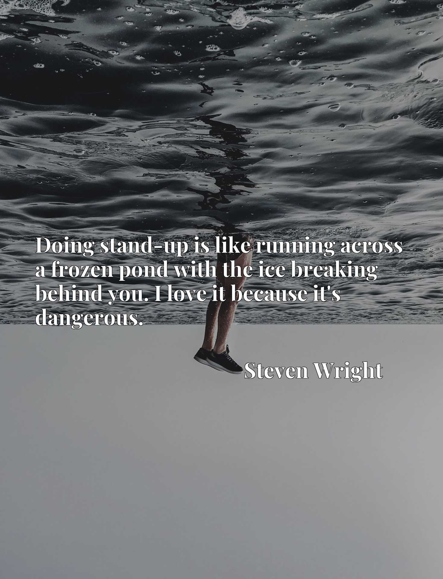 Quote Picture :Doing stand-up is like running across a frozen pond with the ice breaking behind you. I love it because it's dangerous.