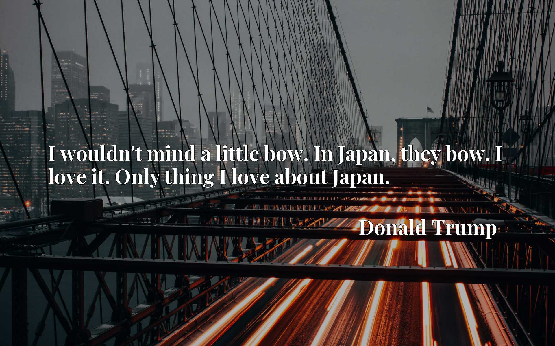 Quote Picture :I wouldn't mind a little bow. In Japan, they bow. I love it. Only thing I love about Japan.
