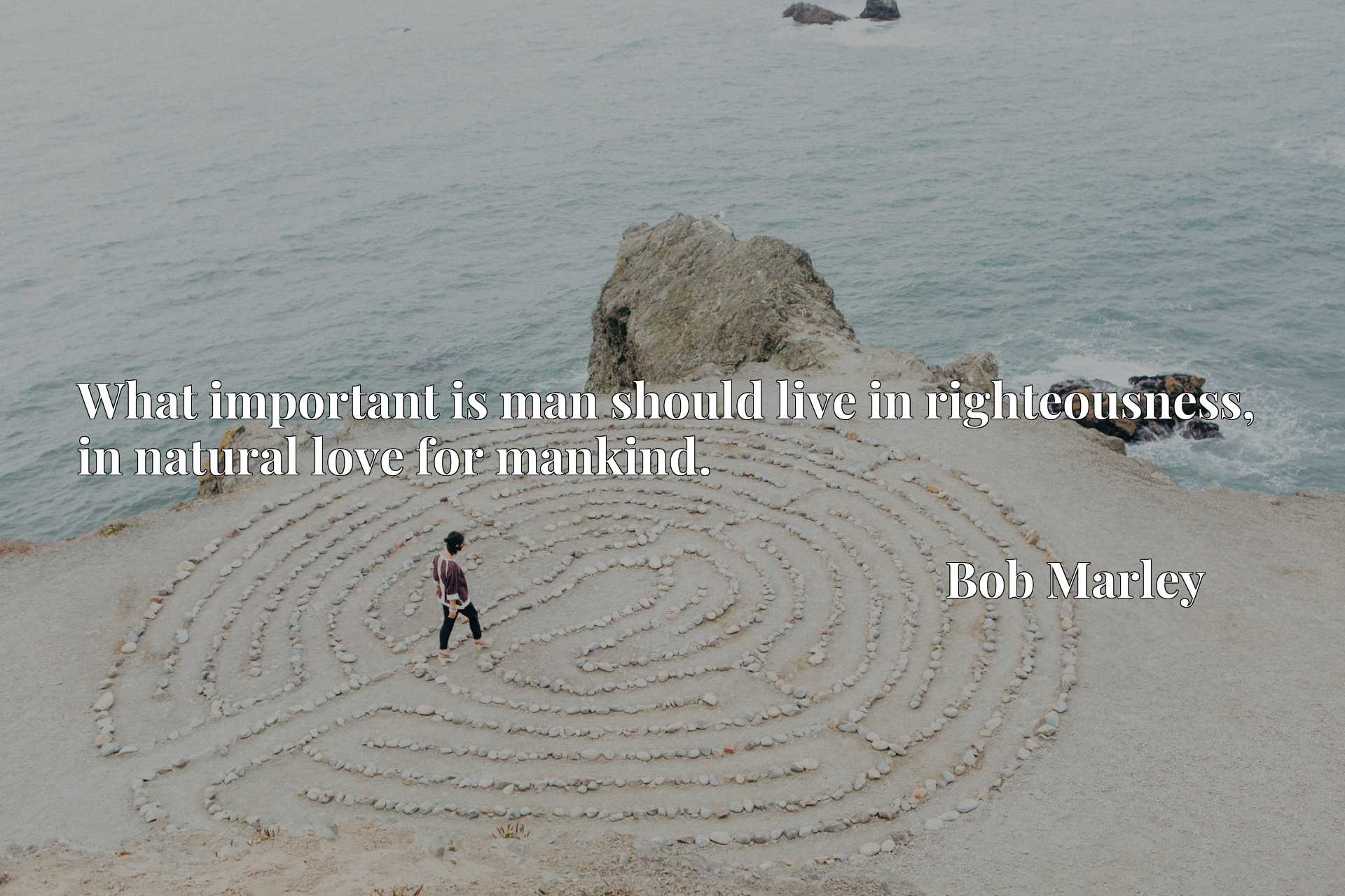 Quote Picture :What important is man should live in righteousness, in natural love for mankind.