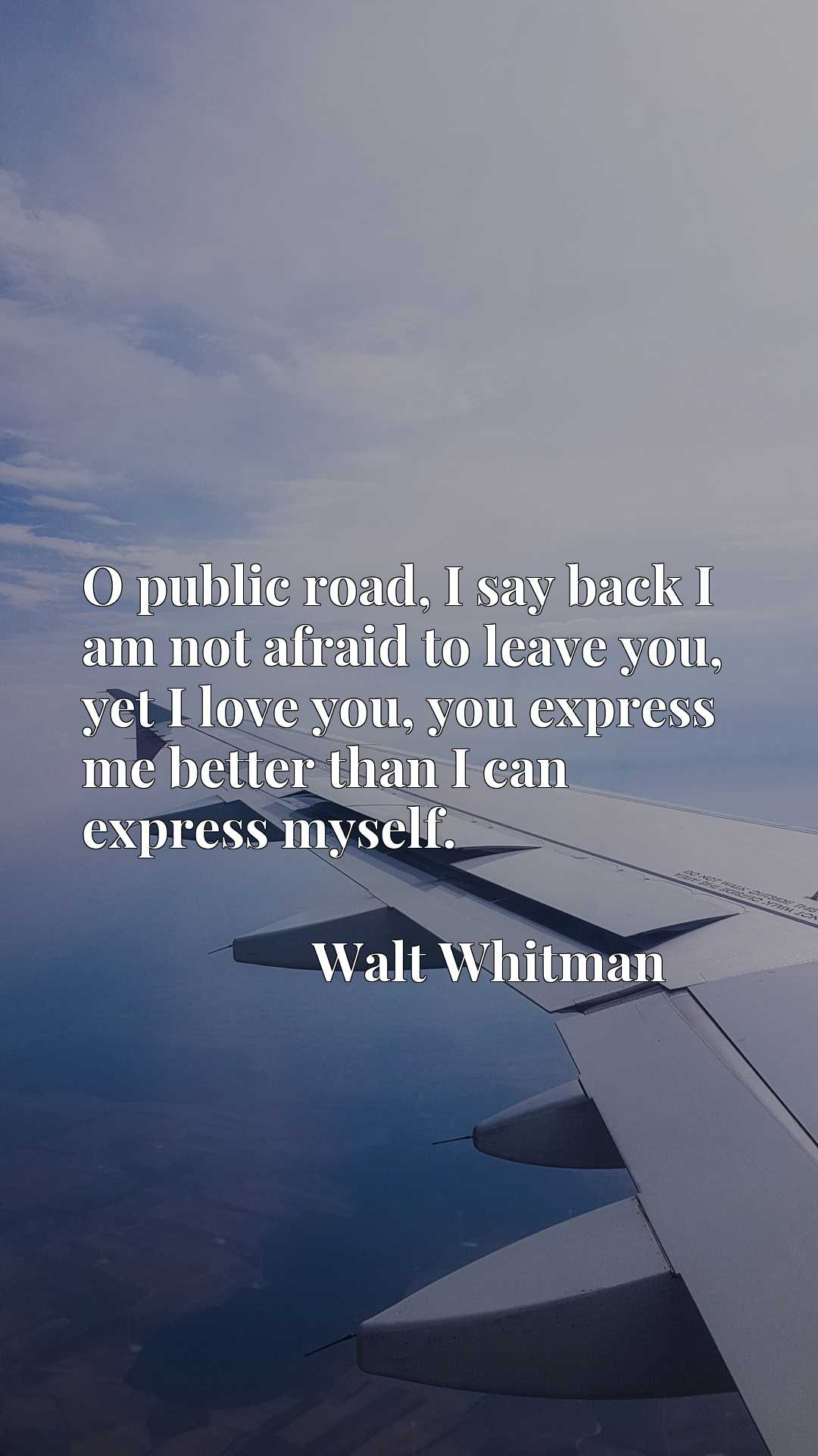 Quote Picture :O public road, I say back I am not afraid to leave you, yet I love you, you express me better than I can express myself.
