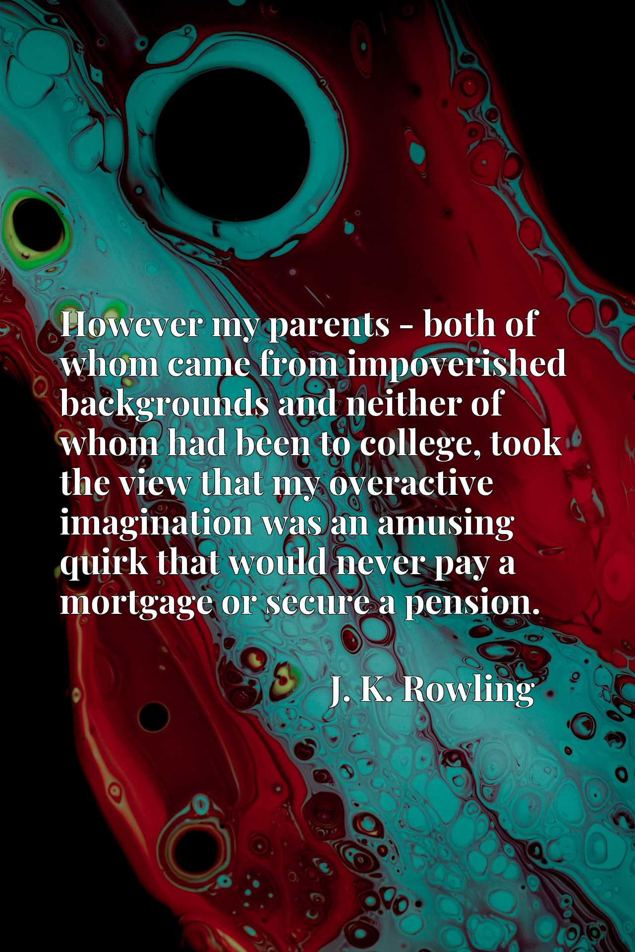 Quote Picture :However my parents - both of whom came from impoverished backgrounds and neither of whom had been to college, took the view that my overactive imagination was an amusing quirk that would never pay a mortgage or secure a pension.