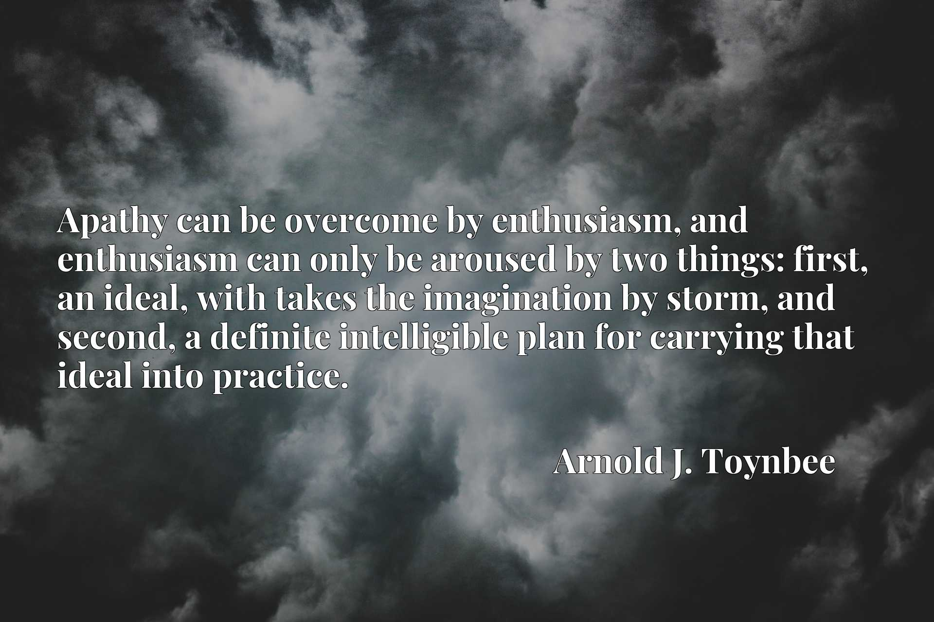Quote Picture :Apathy can be overcome by enthusiasm, and enthusiasm can only be aroused by two things: first, an ideal, with takes the imagination by storm, and second, a definite intelligible plan for carrying that ideal into practice.